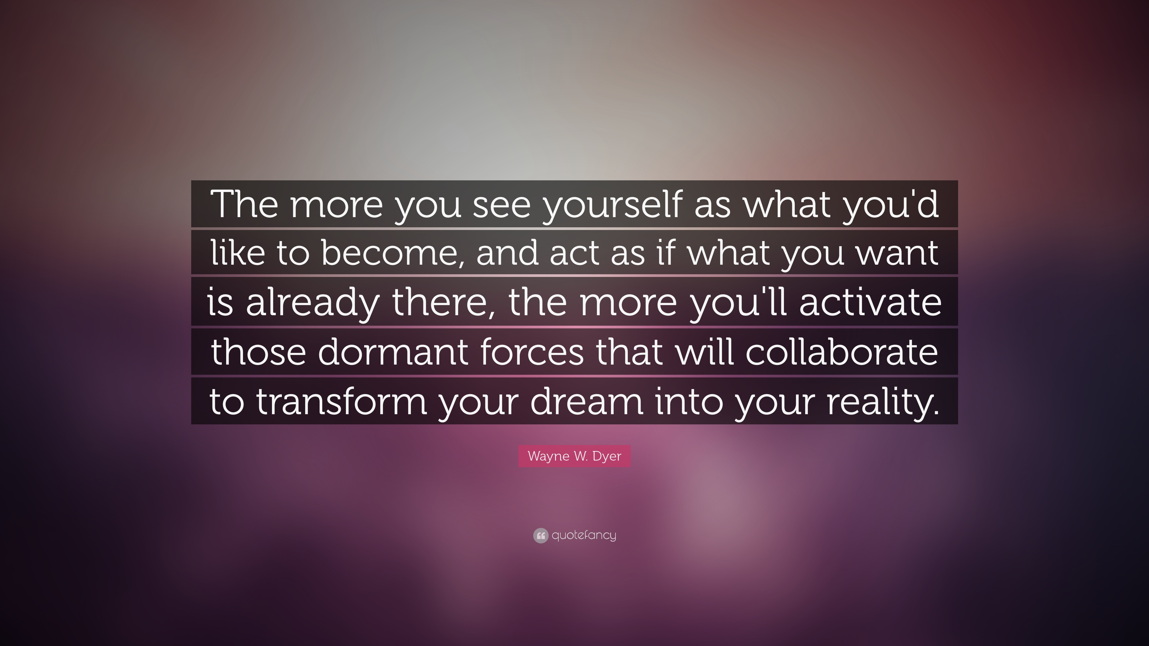 "Wayne W. Dyer Quote: ""The more you see yourself as what you'd like"
