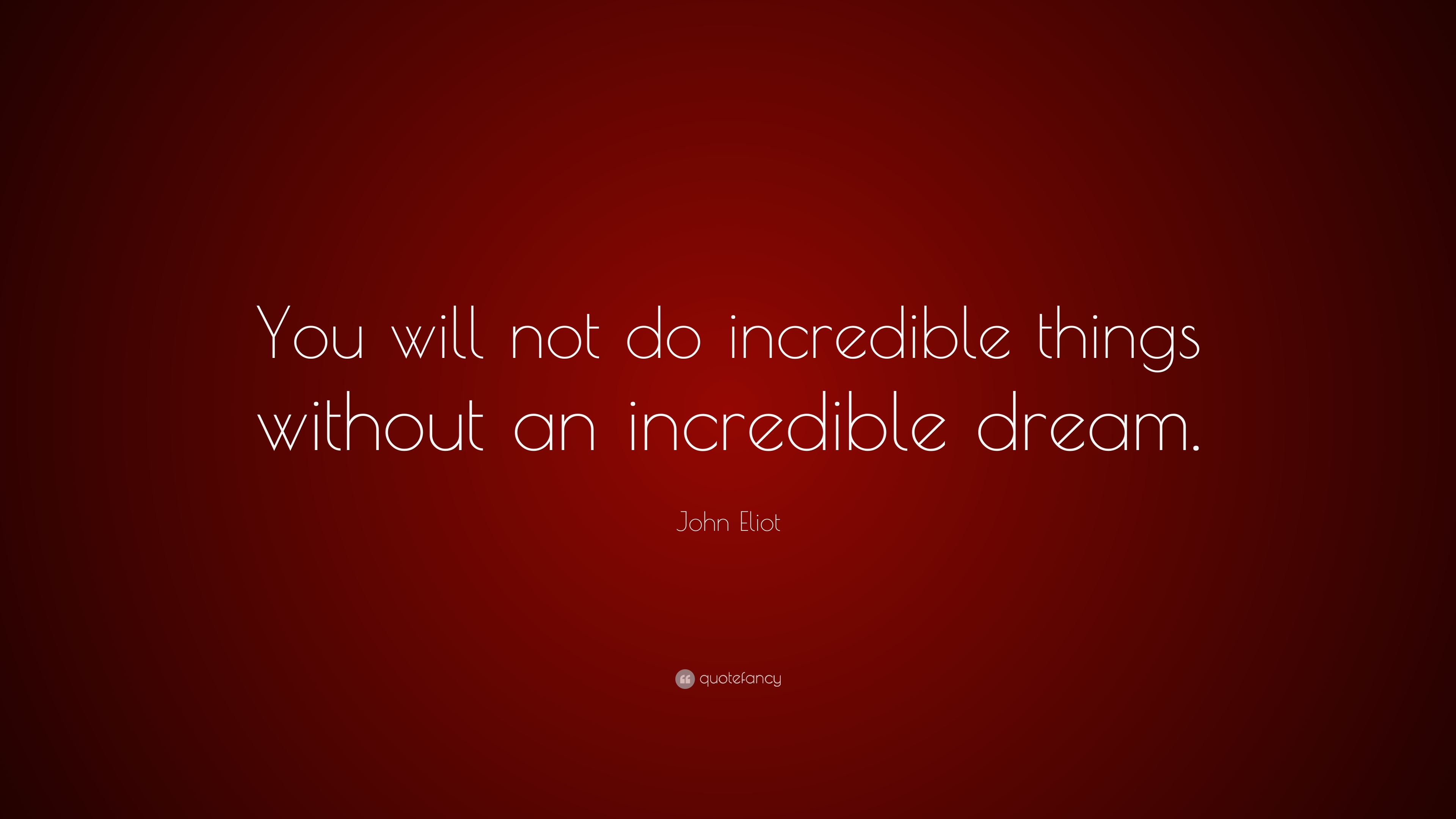 John Eliot Quote You Will Not Do Incredible Things Without An