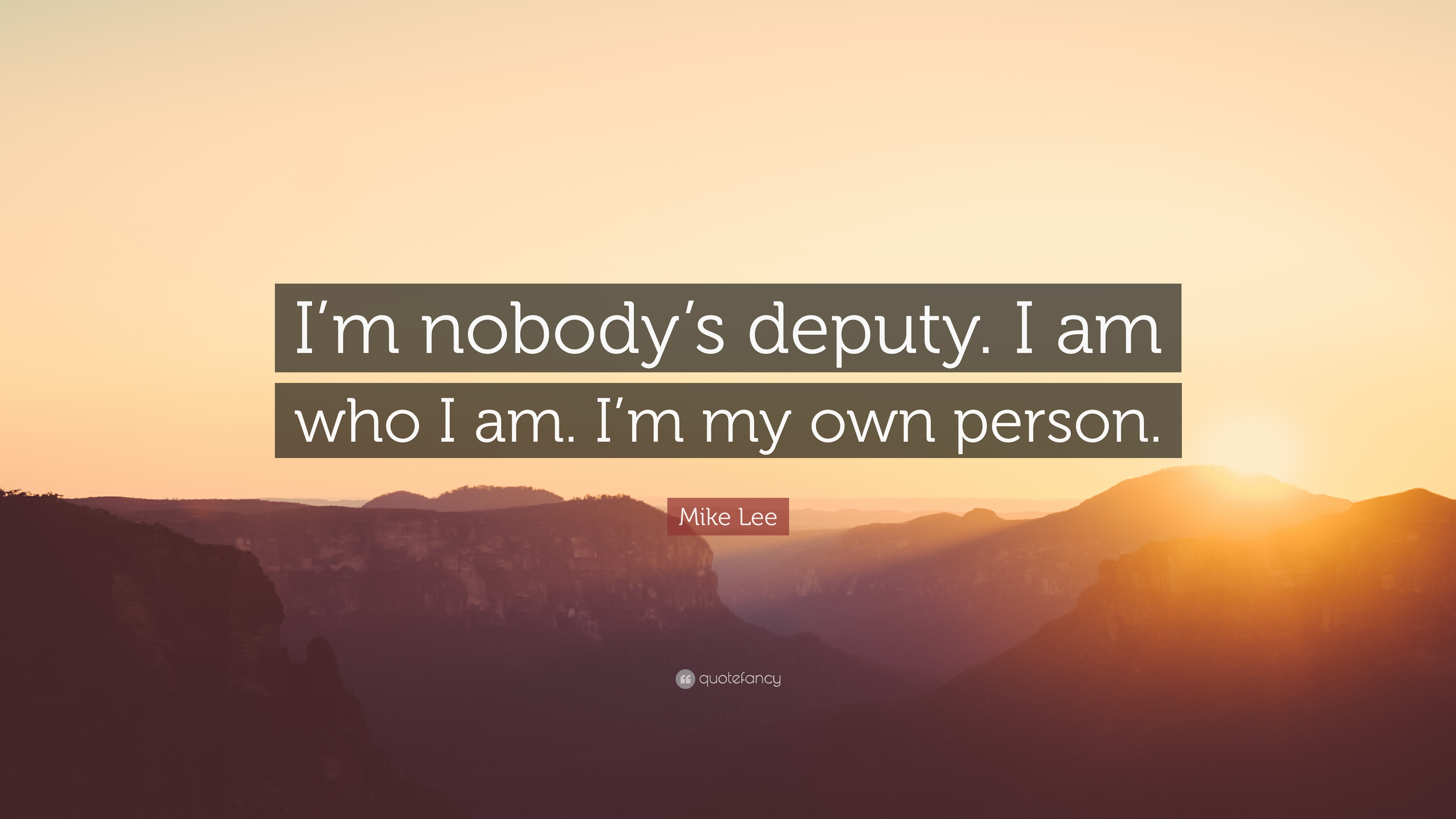 Mike Lee Quote Im Nobodys Deputy I Am Who I Am Im My Own