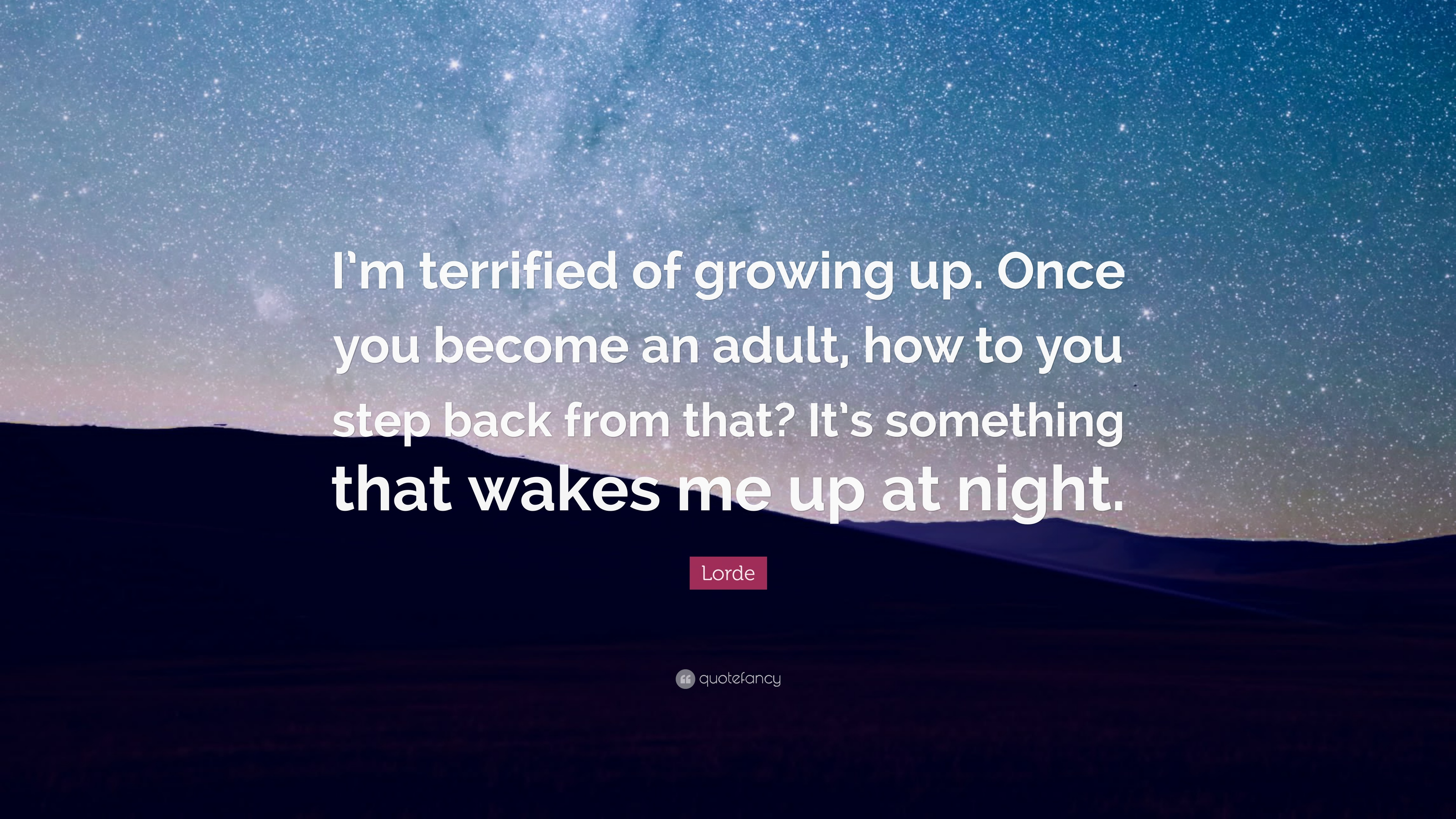 Lorde Quote Im Terrified Of Growing Up Once You Become An Adult
