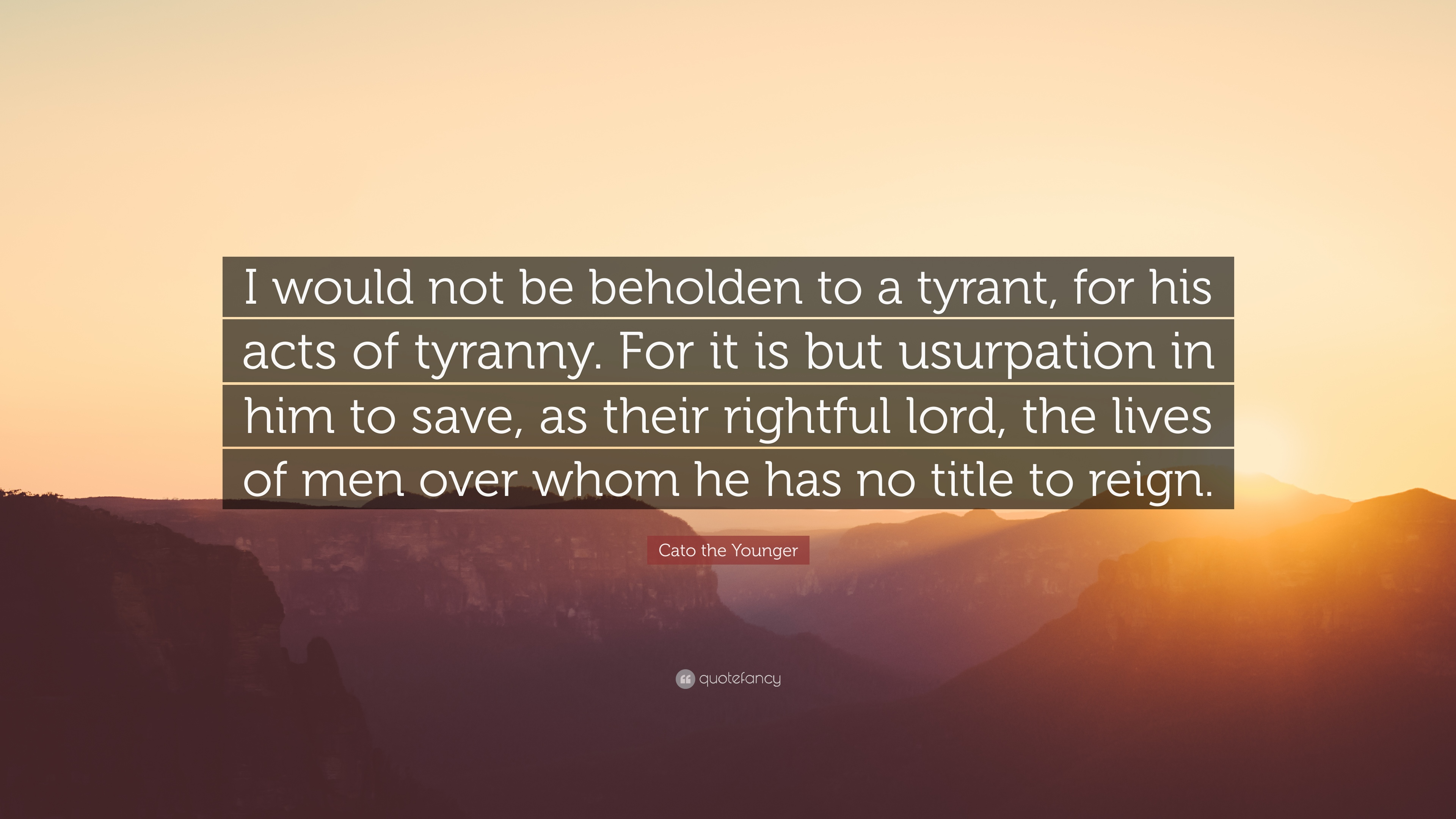 Cato The Younger Quote I Would Not Be Beholden To A Tyrant For