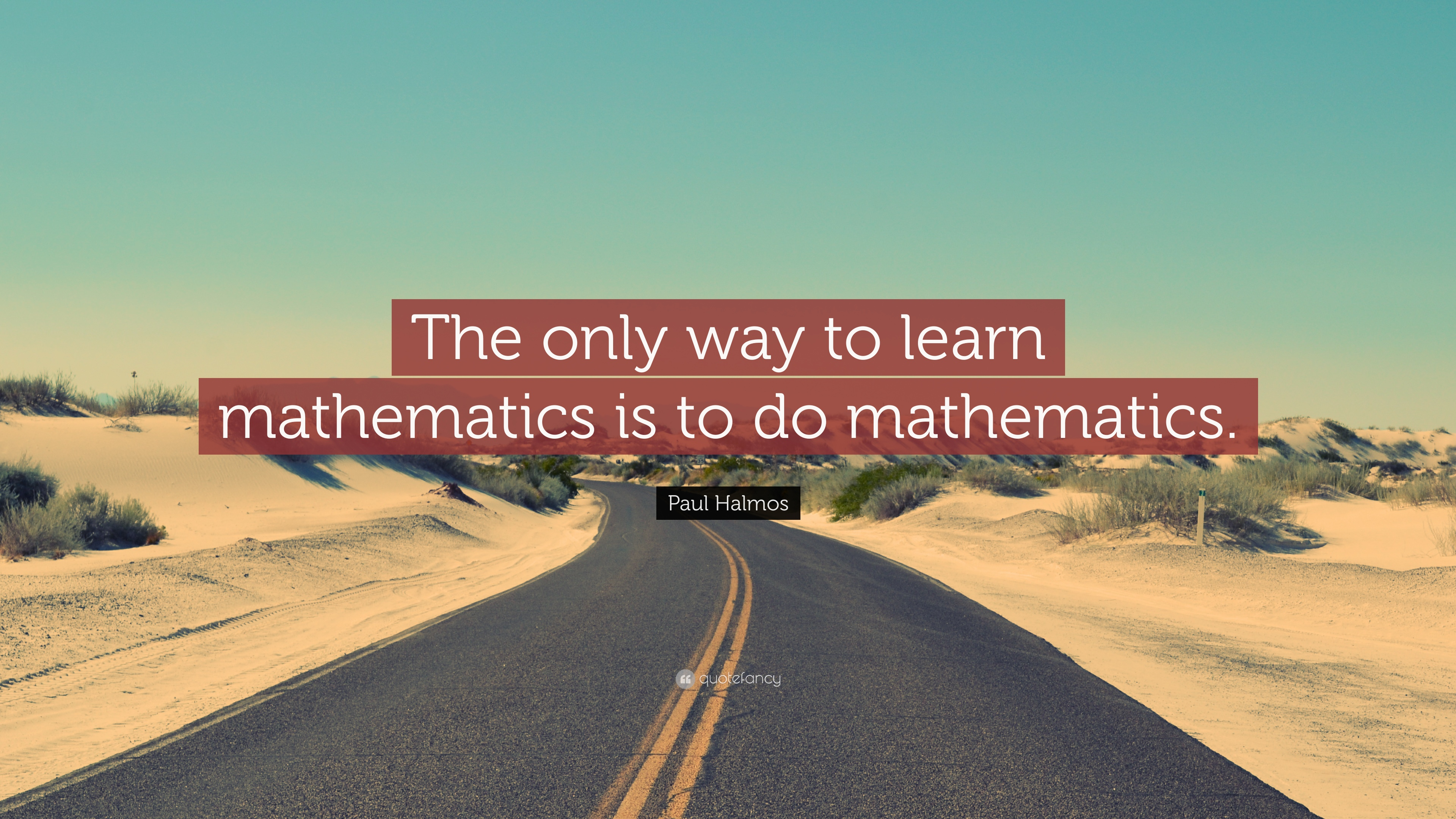 "Paul Halmos Quote: ""The only way to learn mathematics is to do ..."