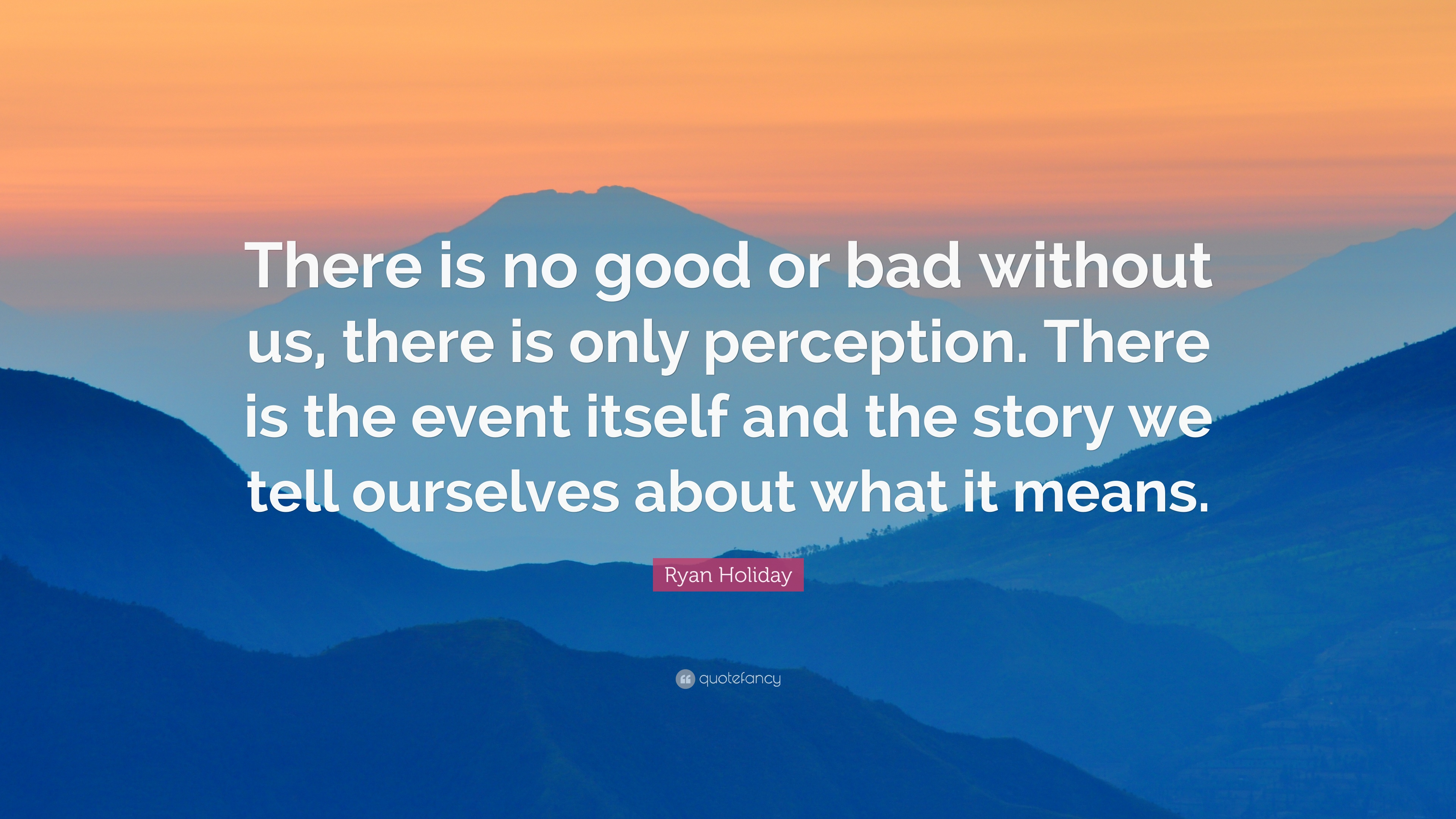 "Ryan Holiday Quote: ""There Is No Good Or Bad Without Us"