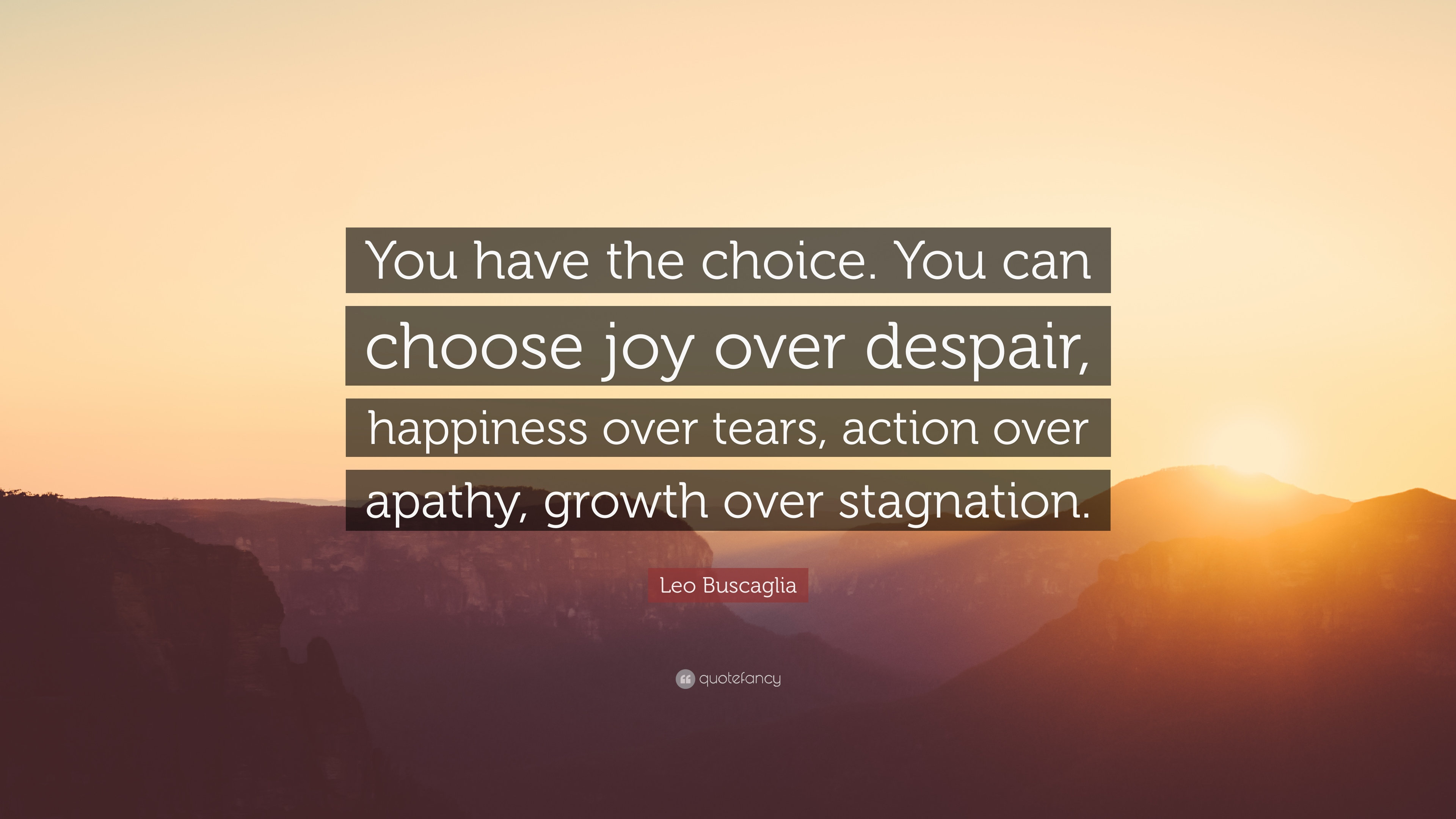 Leo Buscaglia Quote You Have The Choice You Can Choose Joy Over
