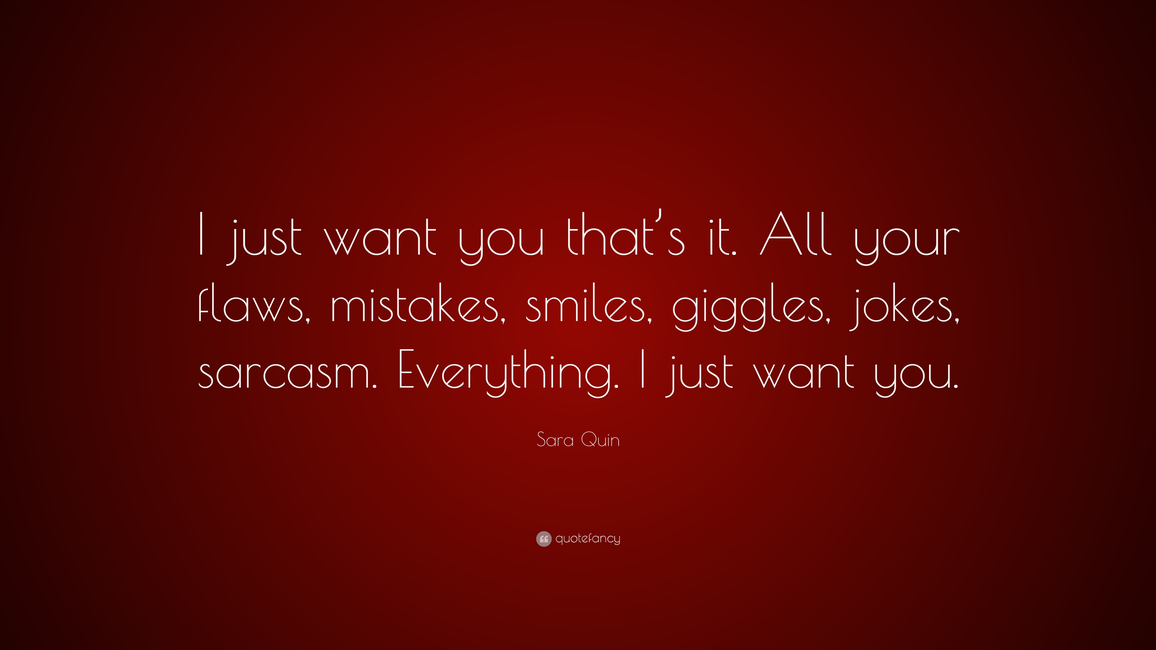 """Sara Quin Quote: """"I just want you that\'s it. All your flaws ..."""