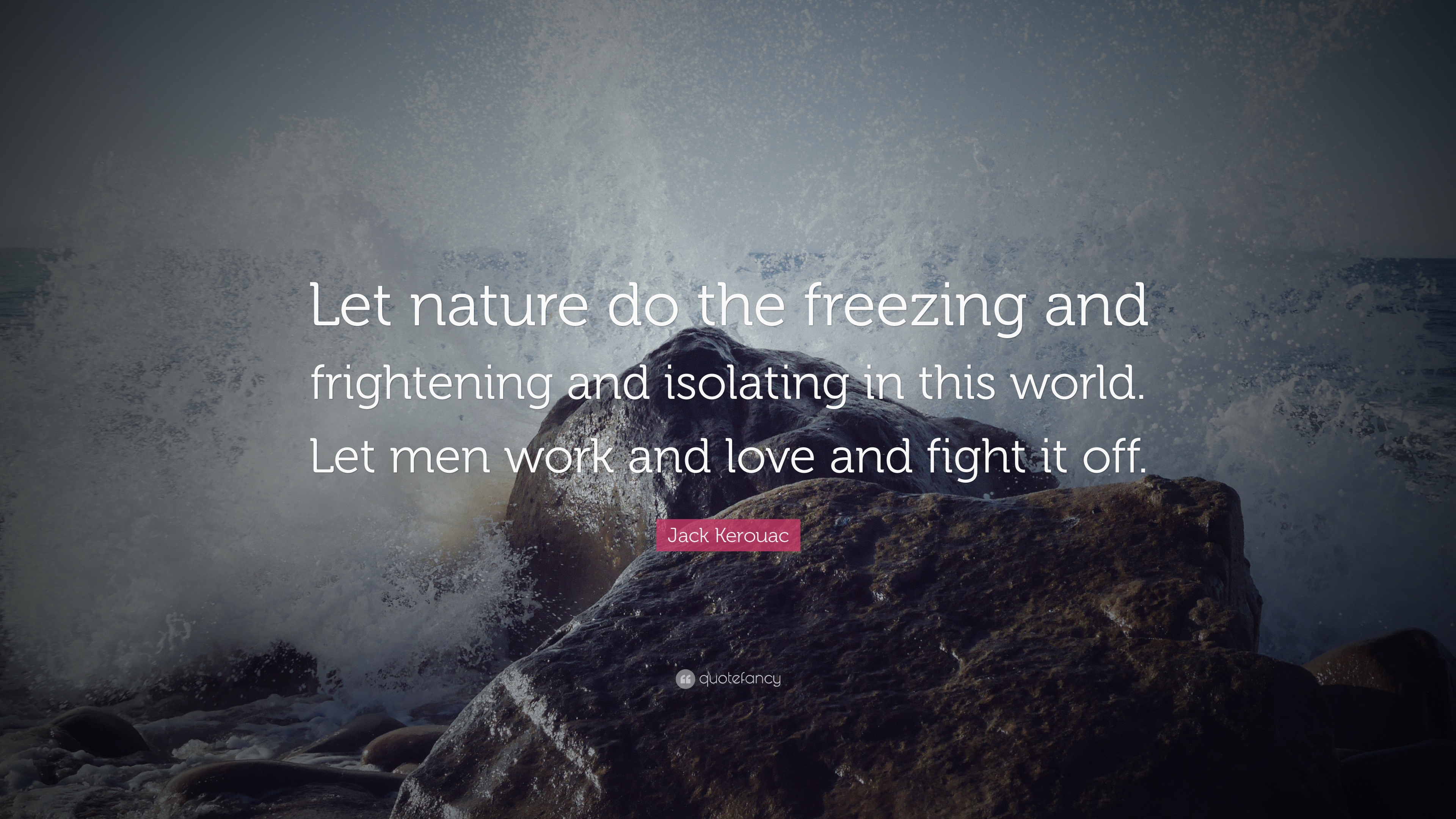 """Jack Kerouac Quote: """"Let Nature Do The Freezing And"""