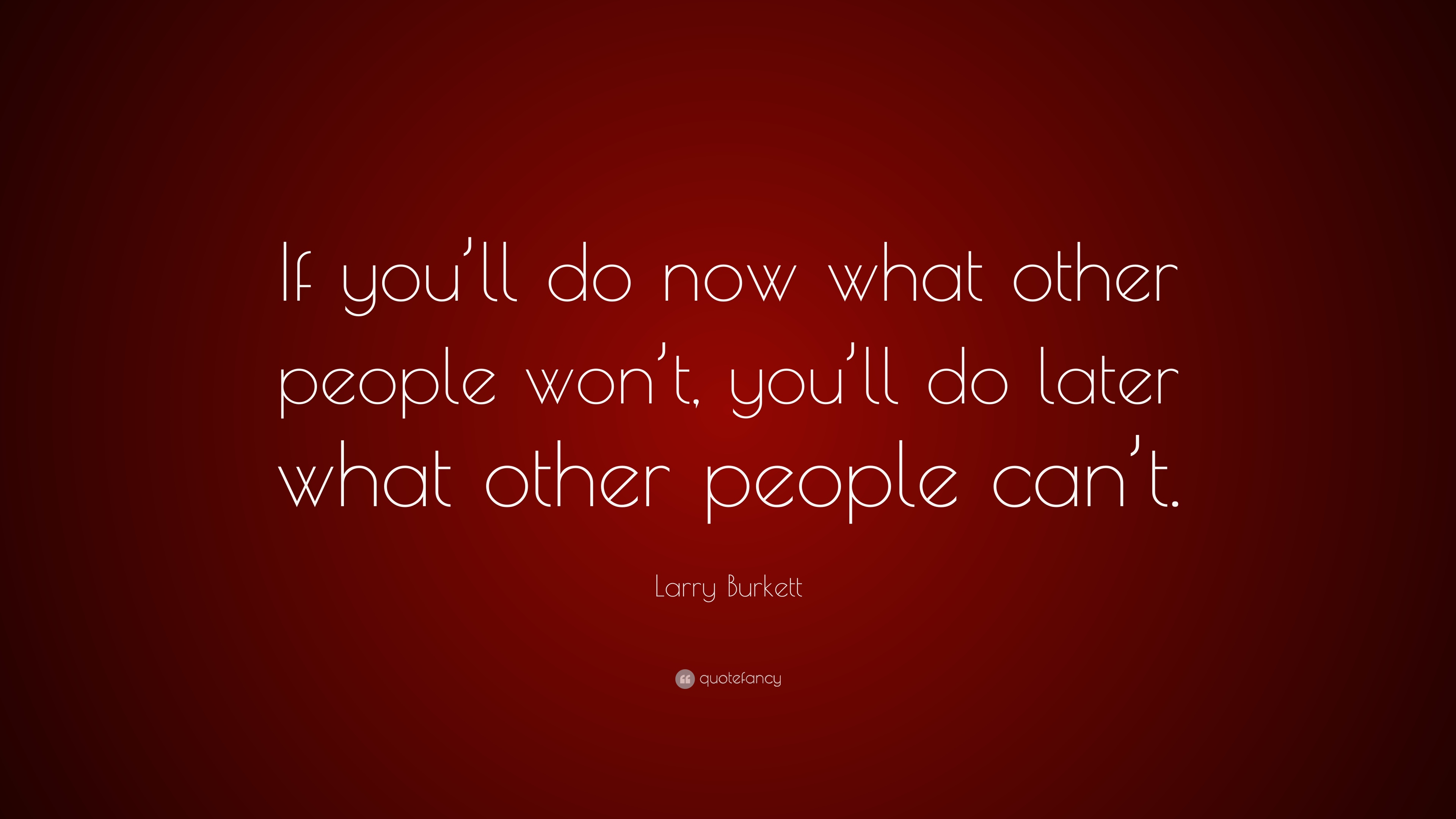 Larry Burkett Quote If You Ll Do Now What Other People Won T You Ll Do Later What Other People Can T 9 Wallpapers Quotefancy