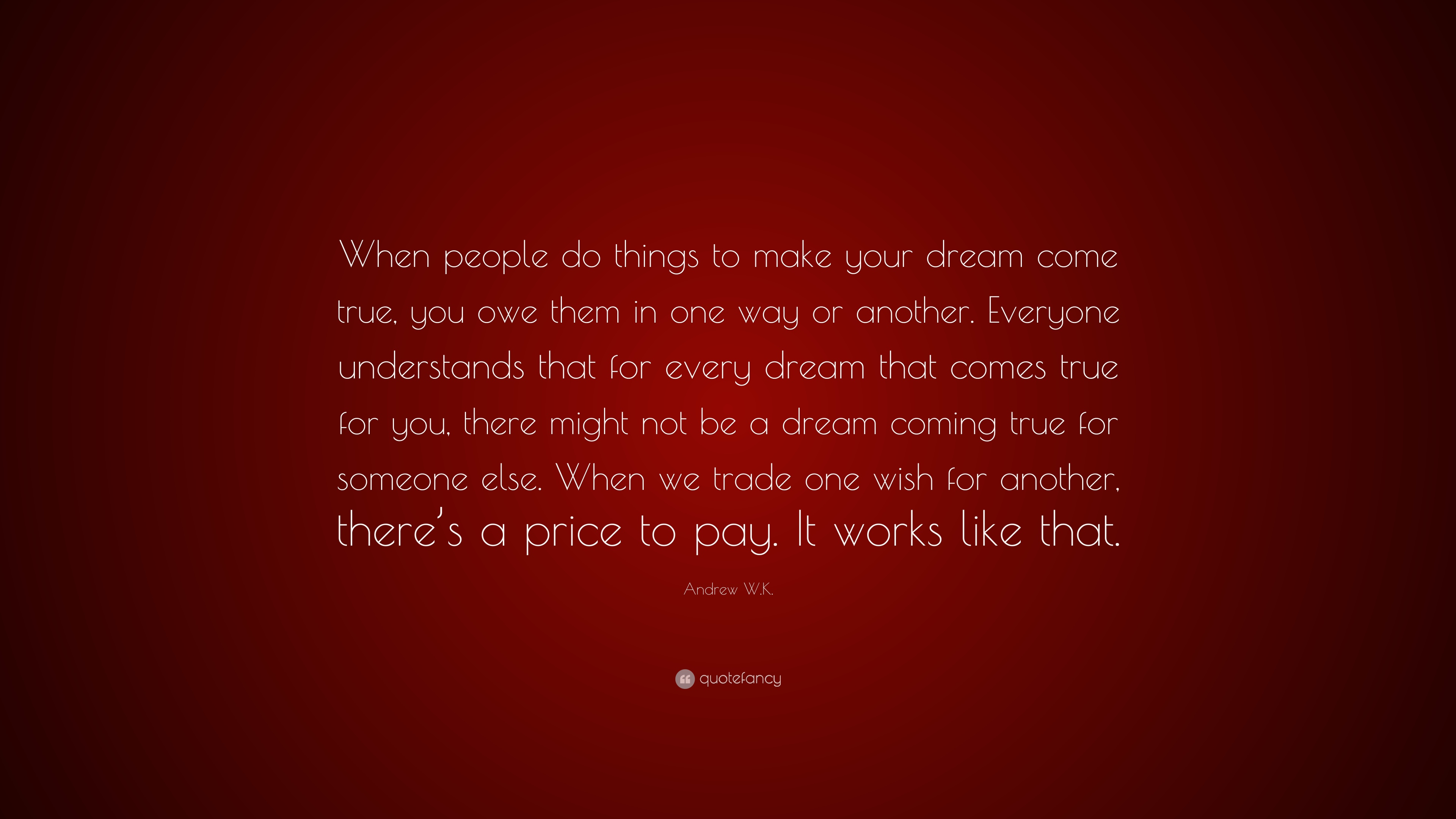 Andrew W.K. Quote: U201cWhen People Do Things To Make Your Dream Come True,