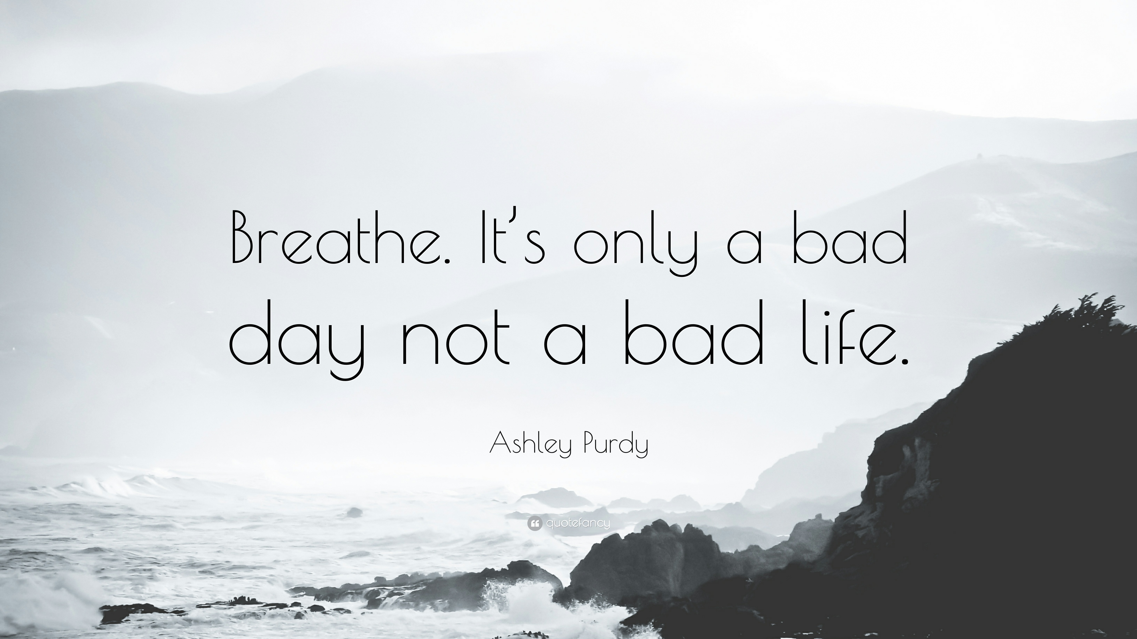 "Ashley Purdy Quote: ""Breathe. It's only a bad day not a bad life"