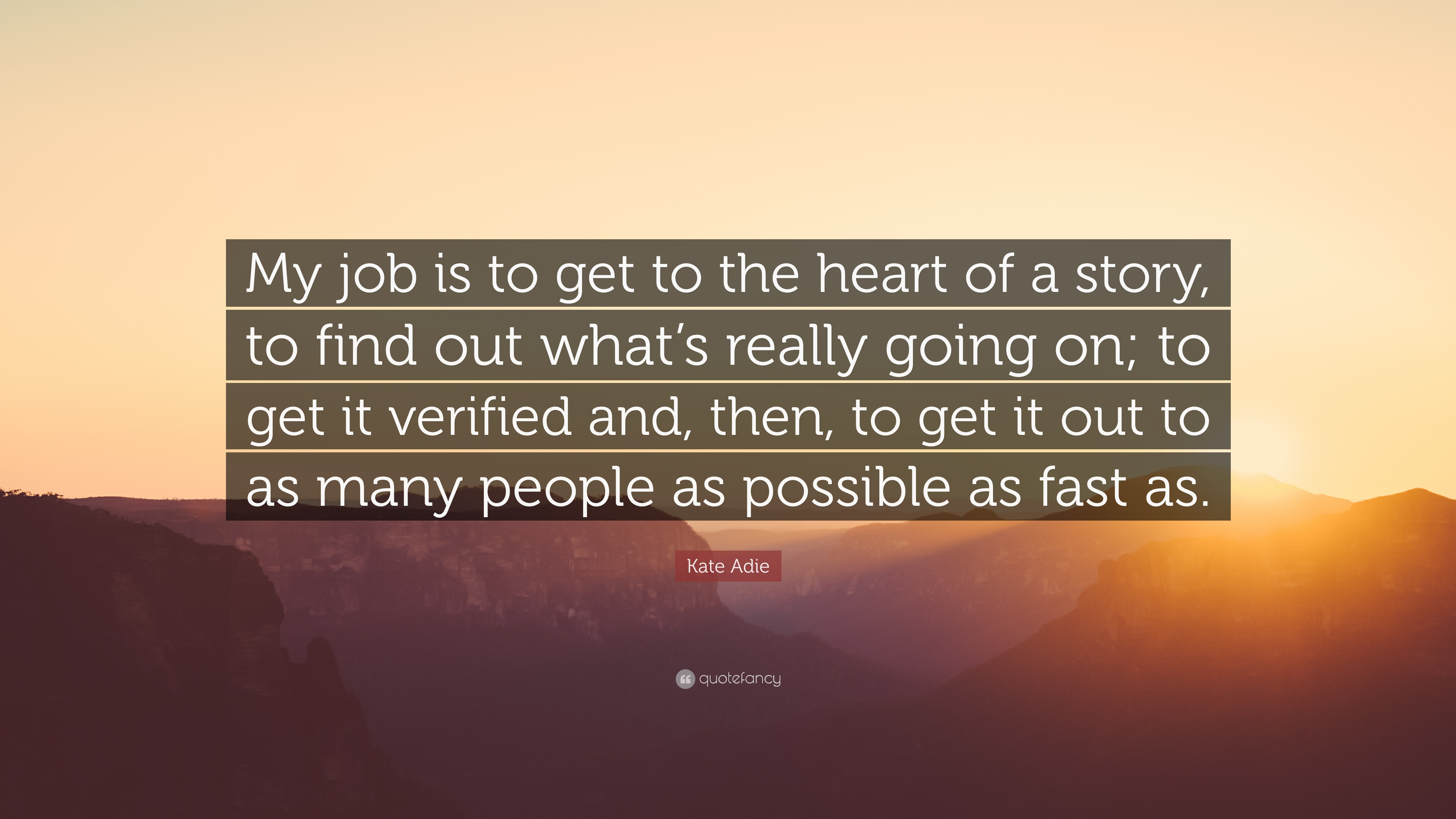 """Kate Adie Quote: """"My Job Is To Get To The Heart Of A Story"""