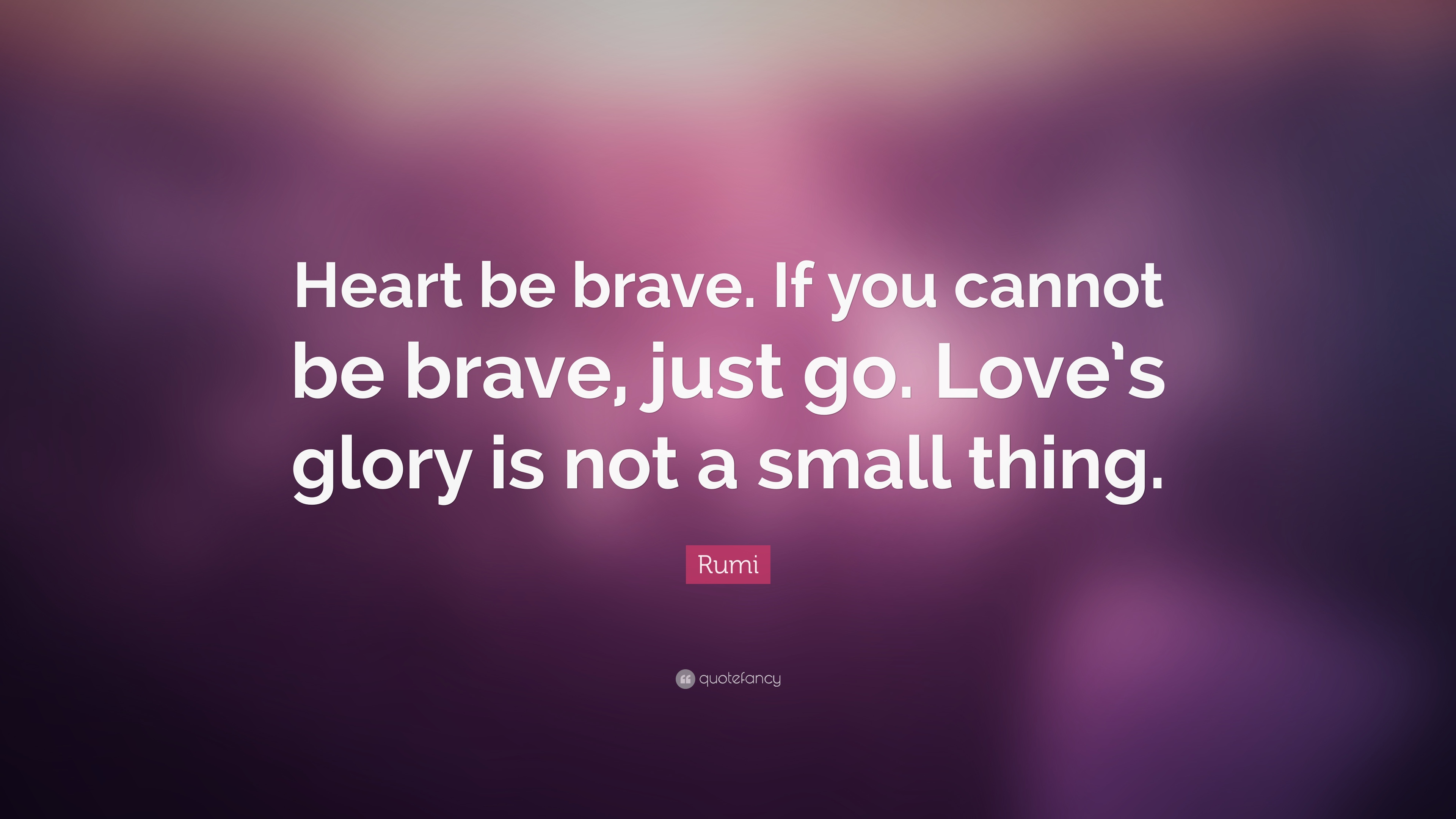 Rumi Quote Heart Be Brave If You Cannot Be Brave Just Go Loves