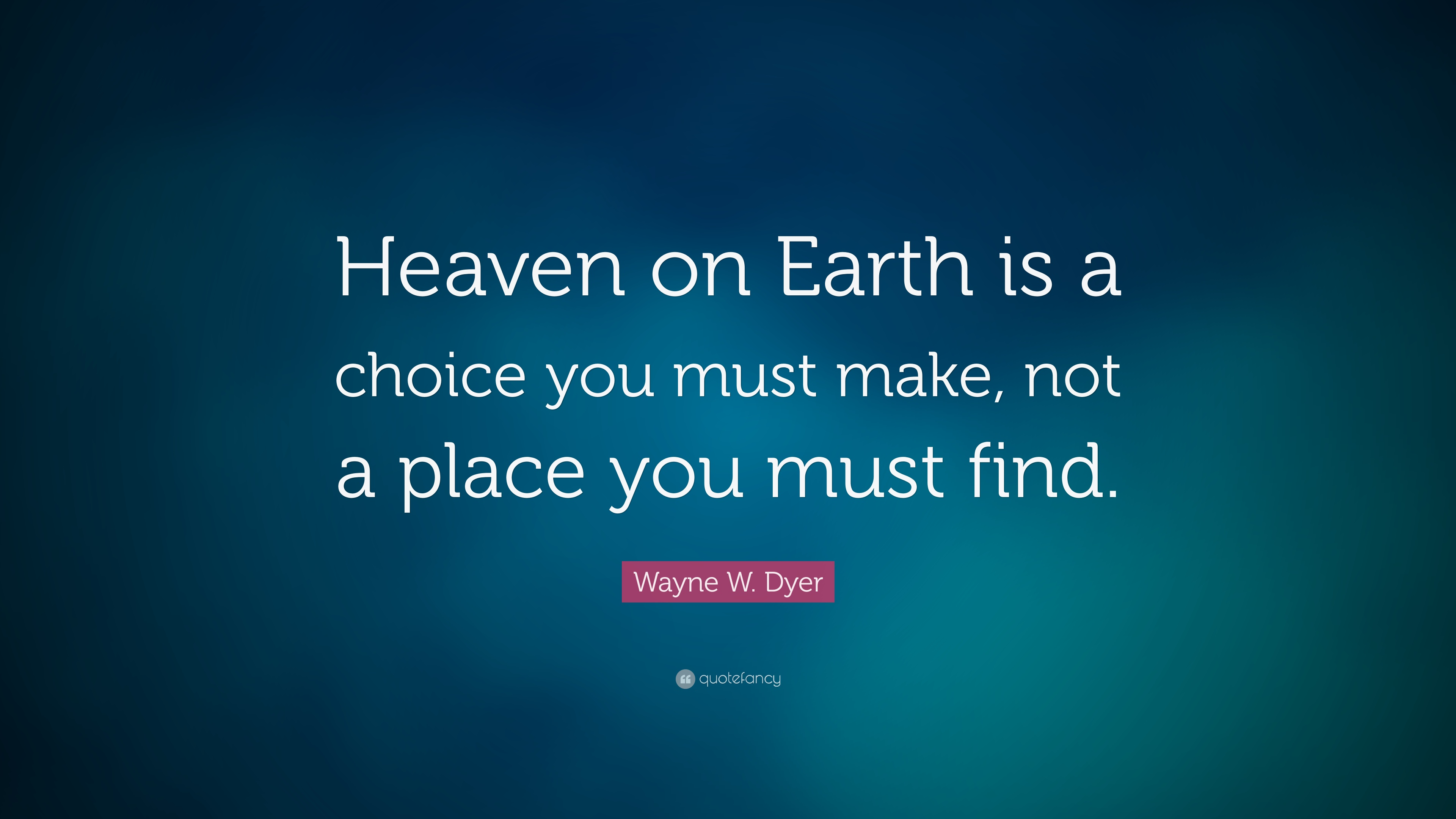 Wayne W. Dyer Quote: Heaven on Earth is a choice you must make, not ...