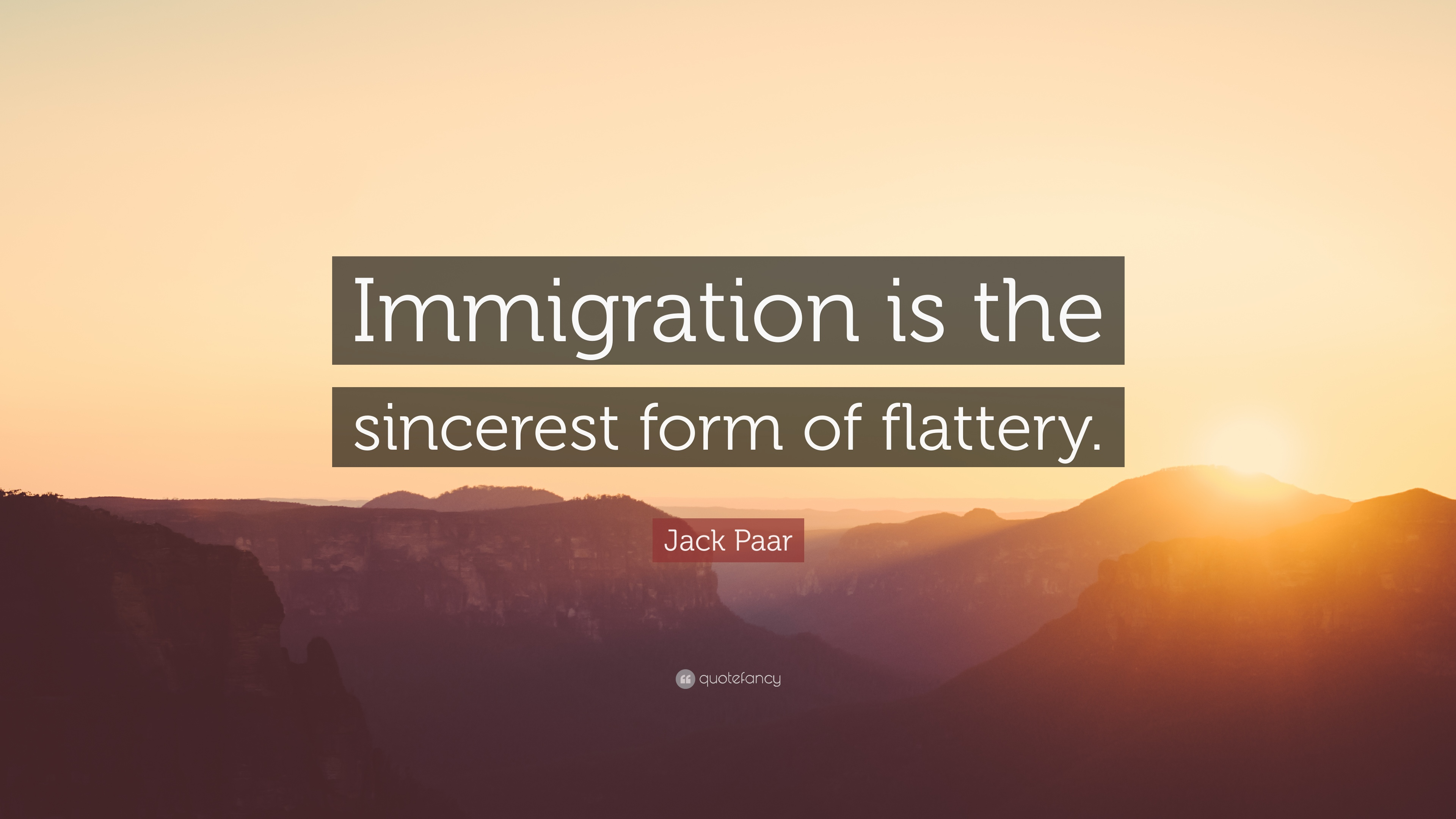 """Jack Paar Quote: """"Immigration is the sincerest form of flattery ..."""