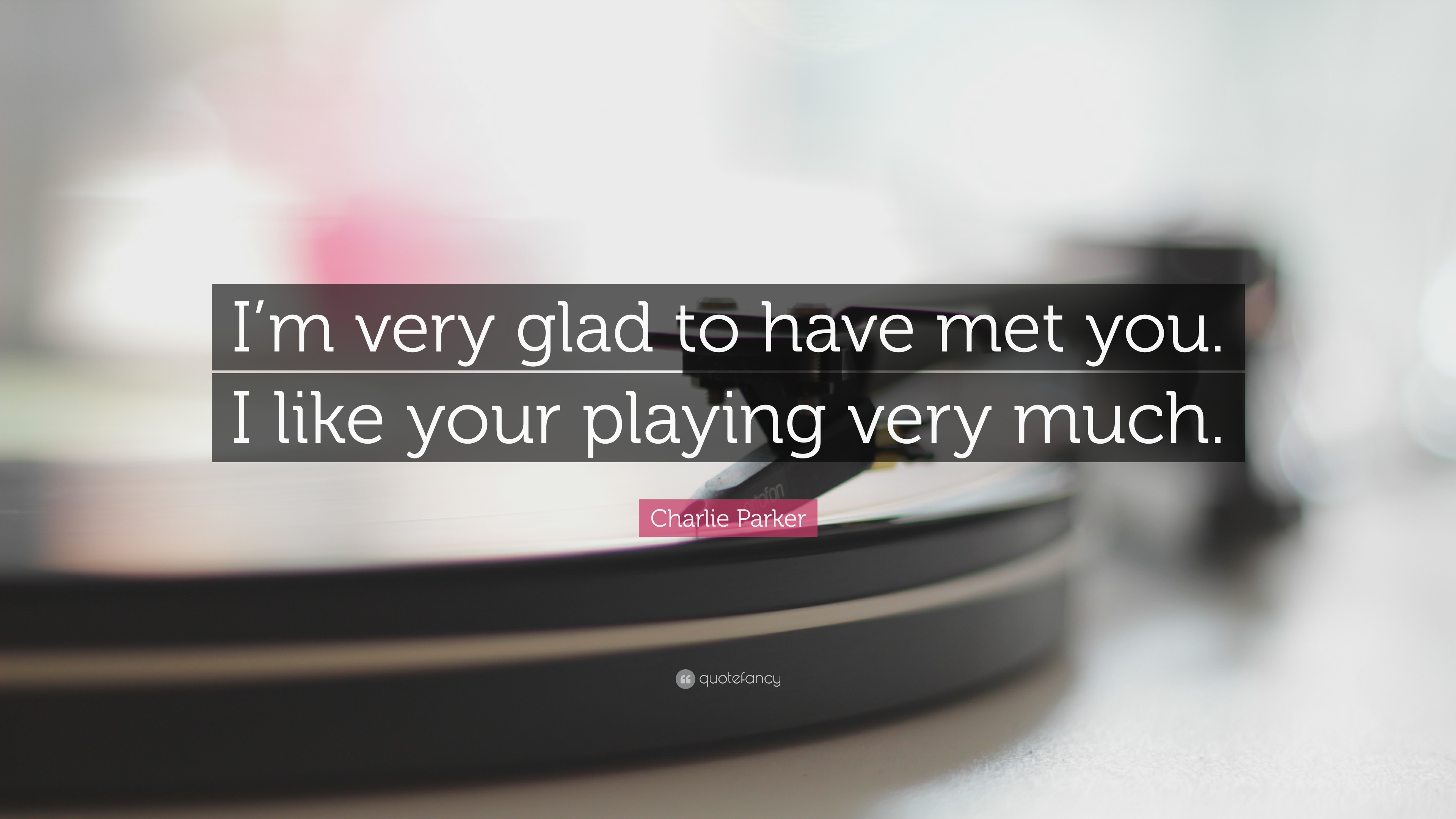 """Charlie Parker Quote: """"I'm Very Glad To Have Met You. I"""