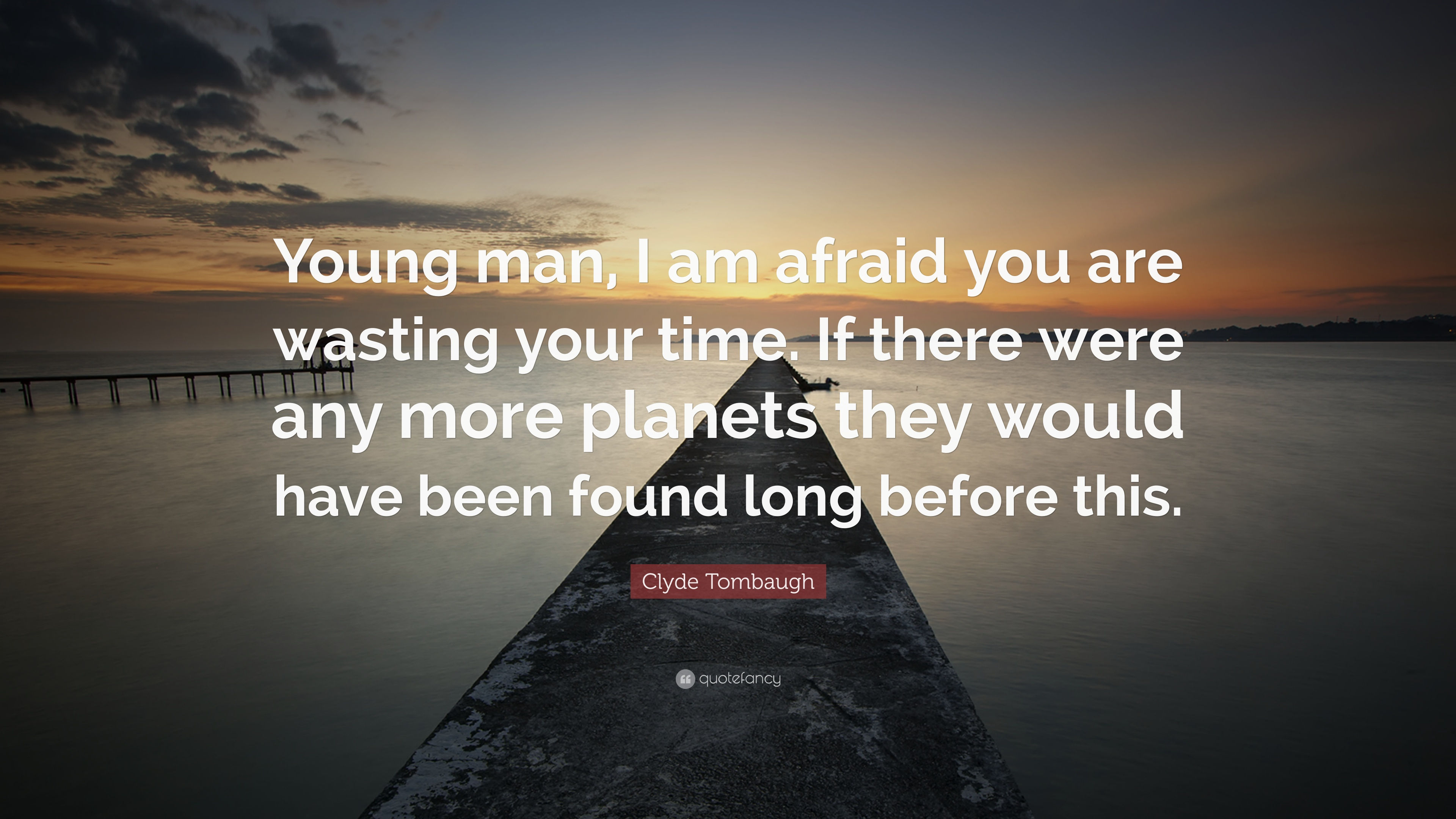 Clyde Tombaugh Quote Young Man I Am Afraid You Are Wasting Your