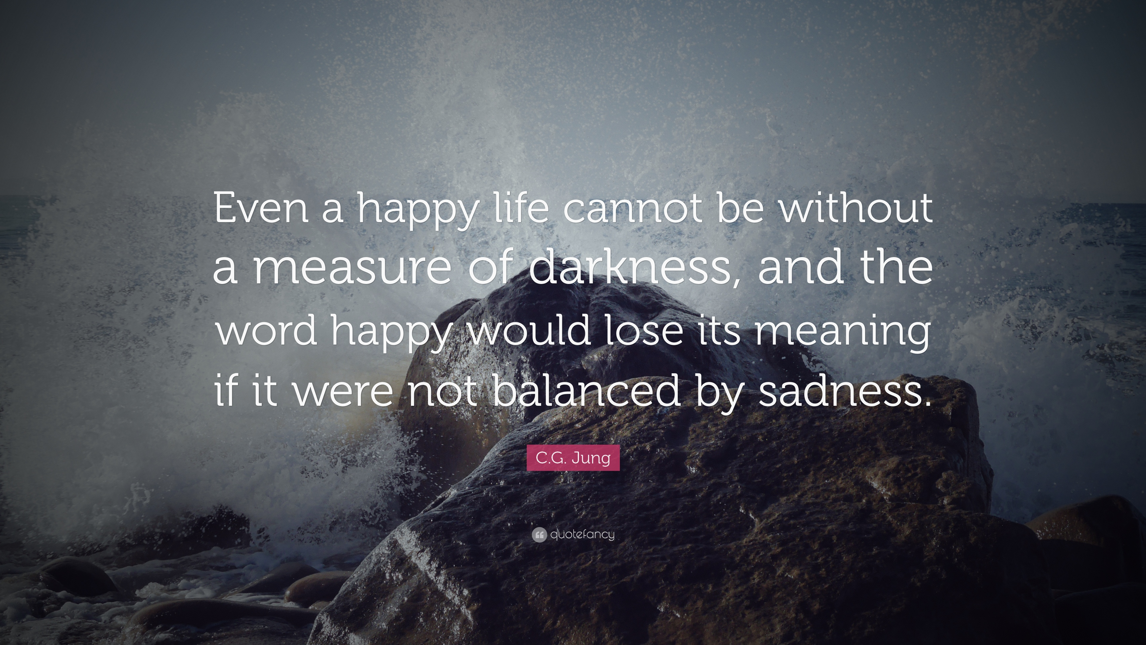Cg Jung Quote: '� Even A Happy Life Cannot Be Without A Measure Of