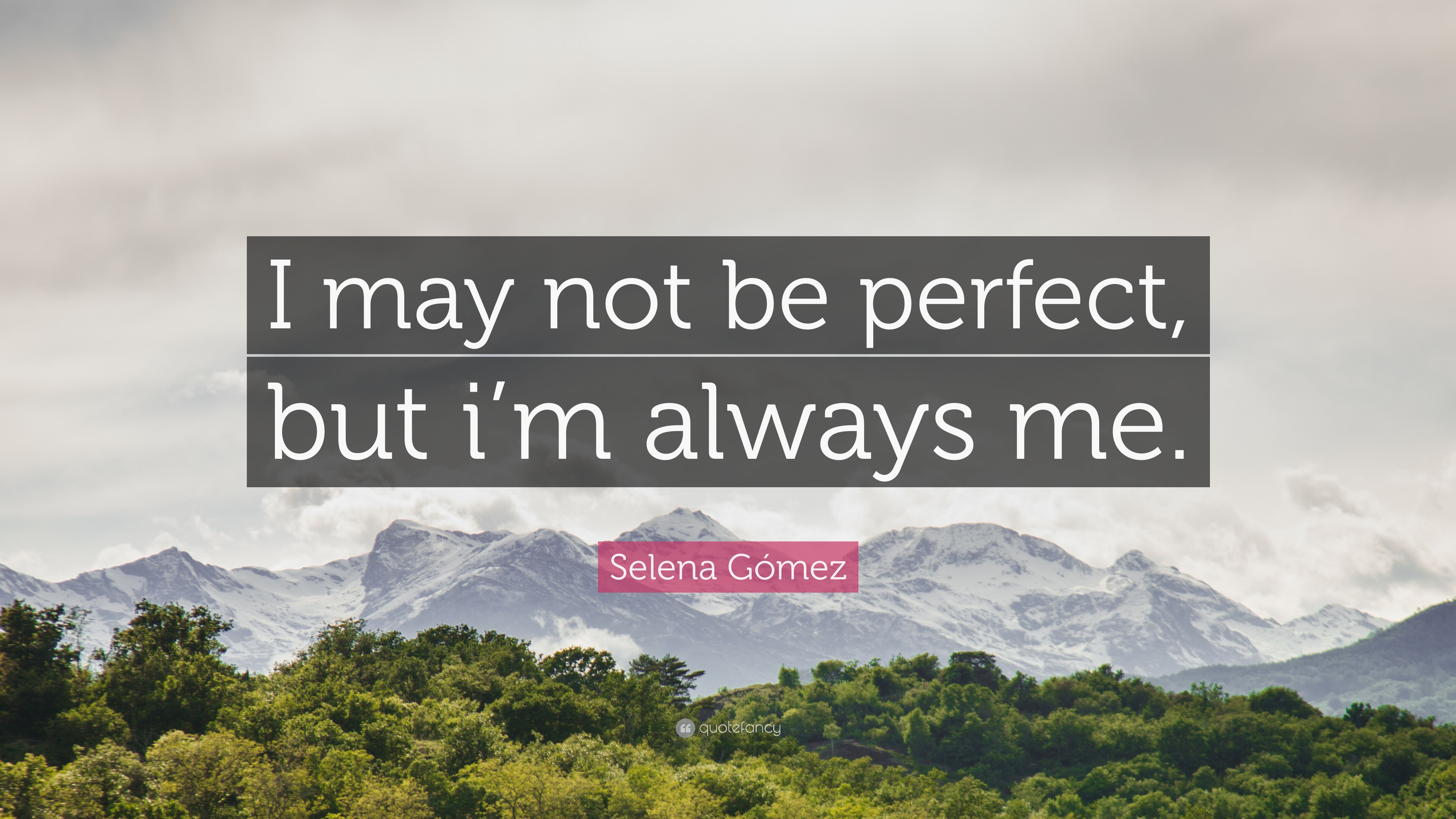 Selena Gómez Quote I May Not Be Perfect But Im Always Me 12