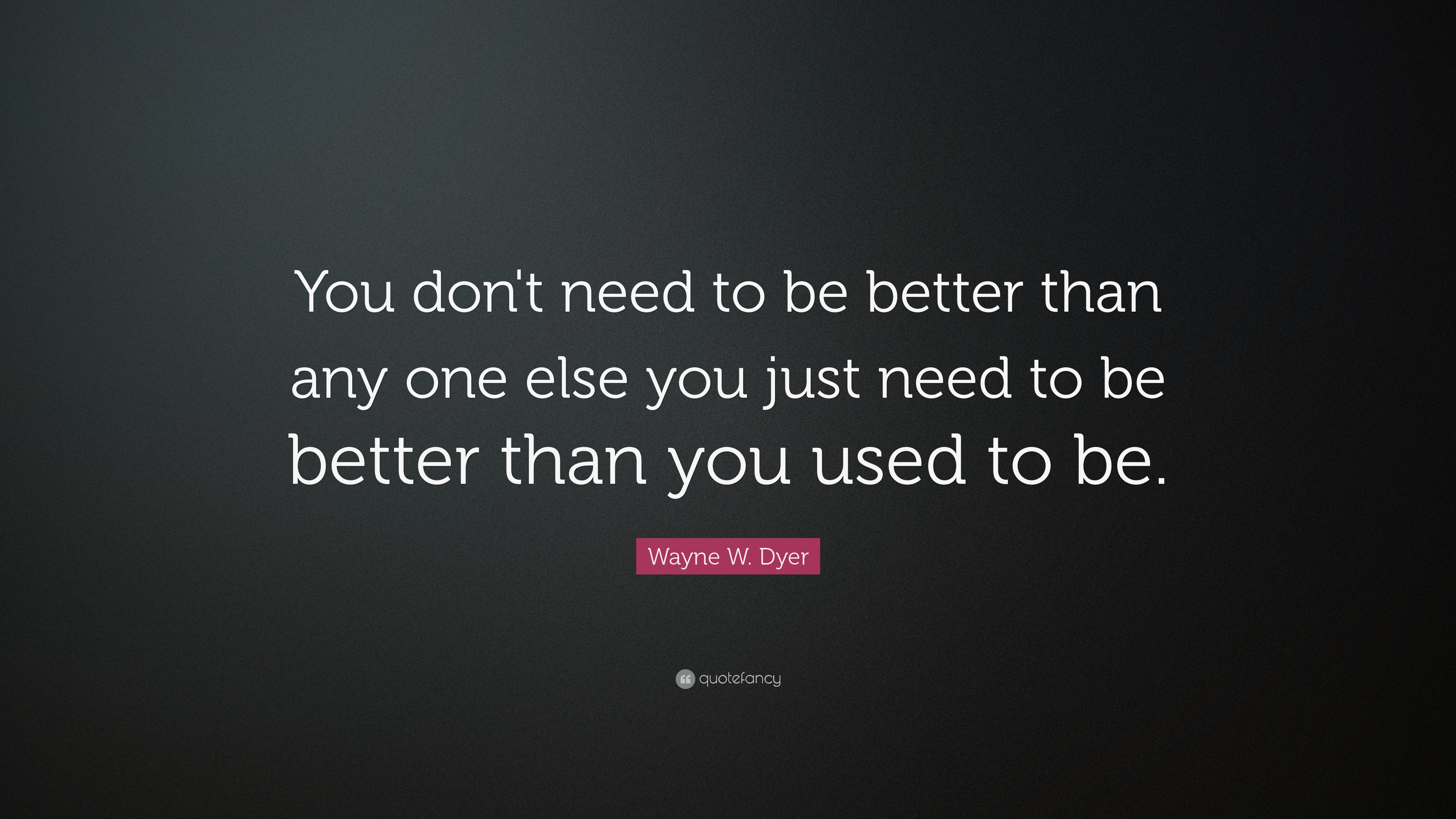 """Wayne W. Dyer Quote: """"You Don't Need To Be Better Than Any"""