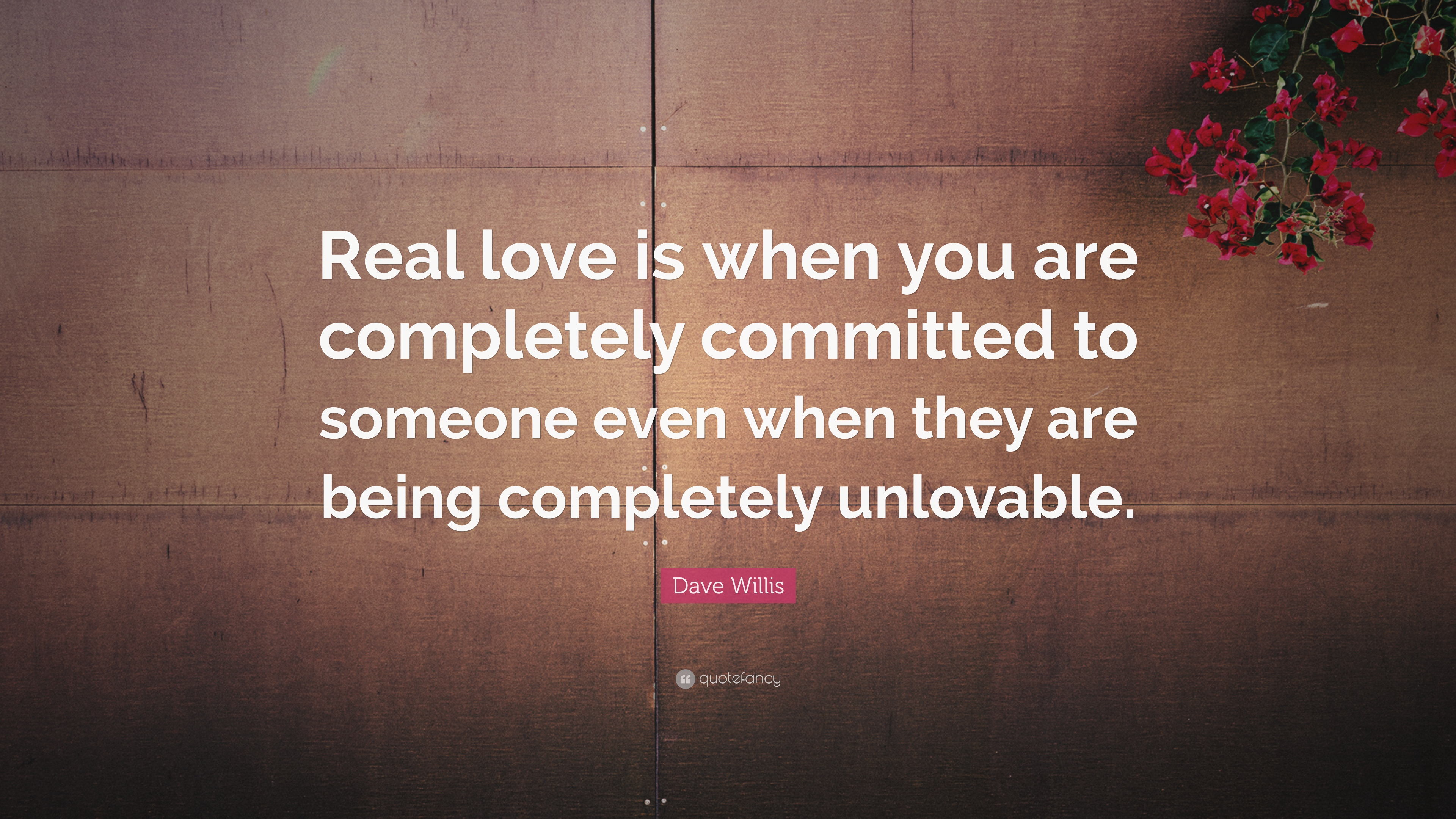 "Real Love Quotes Dave Willis Quote ""Real Love Is When You Are Completely Committed"
