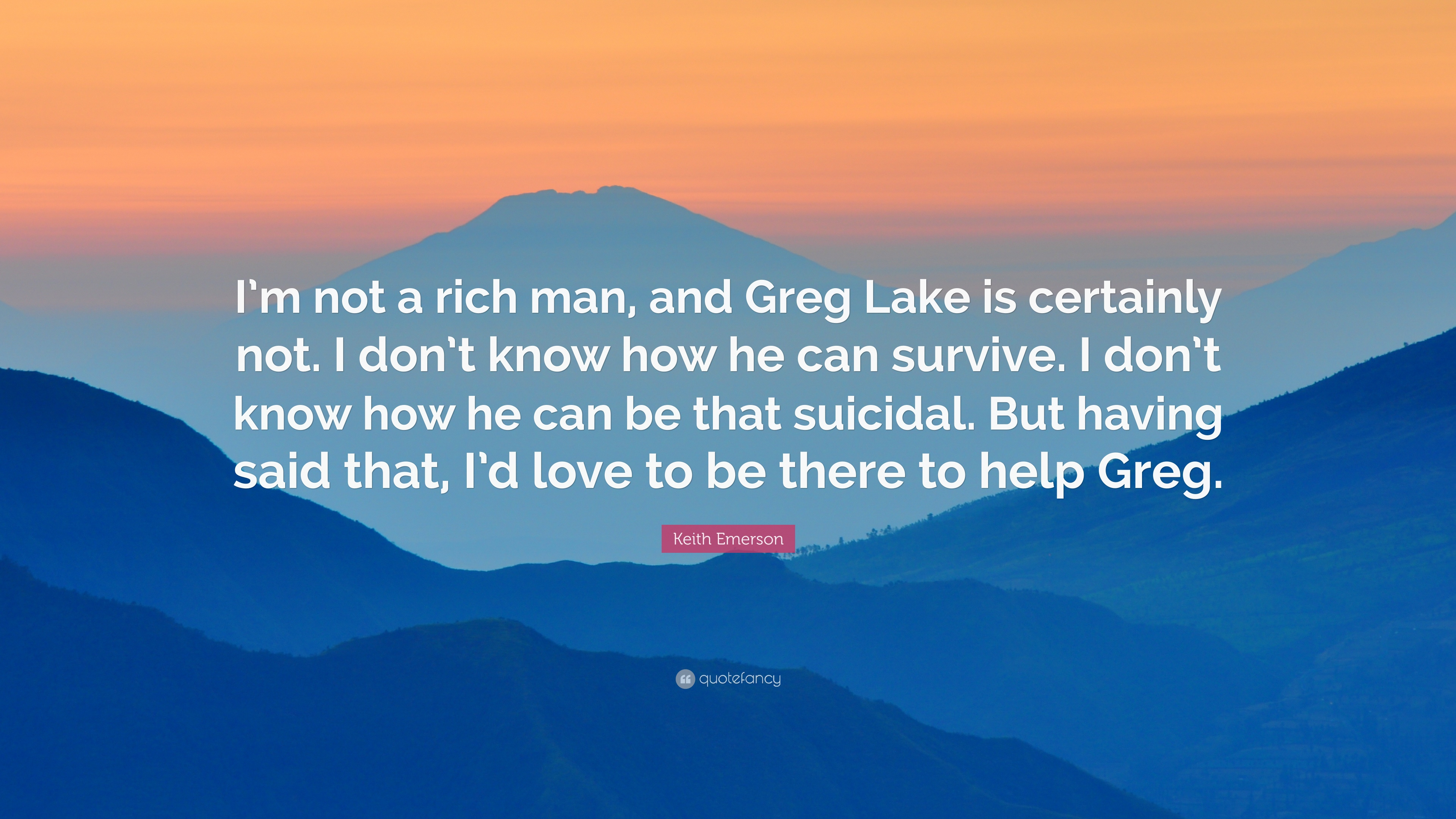 """Keith Emerson Quote: """"I'm Not A Rich Man, And Greg Lake Is"""