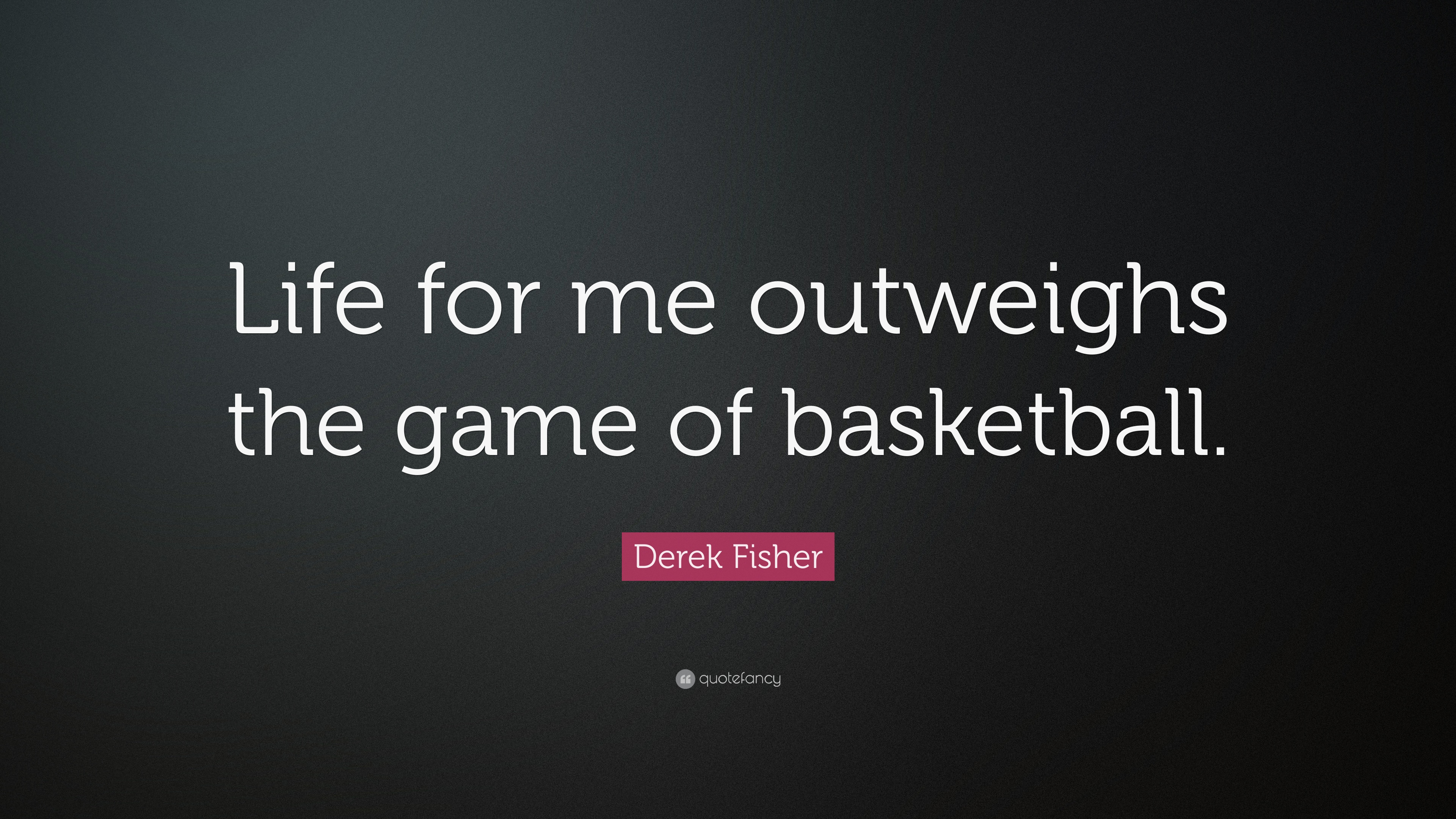 Derek Fisher Quote Life For Me Outweighs The Game Of Basketball