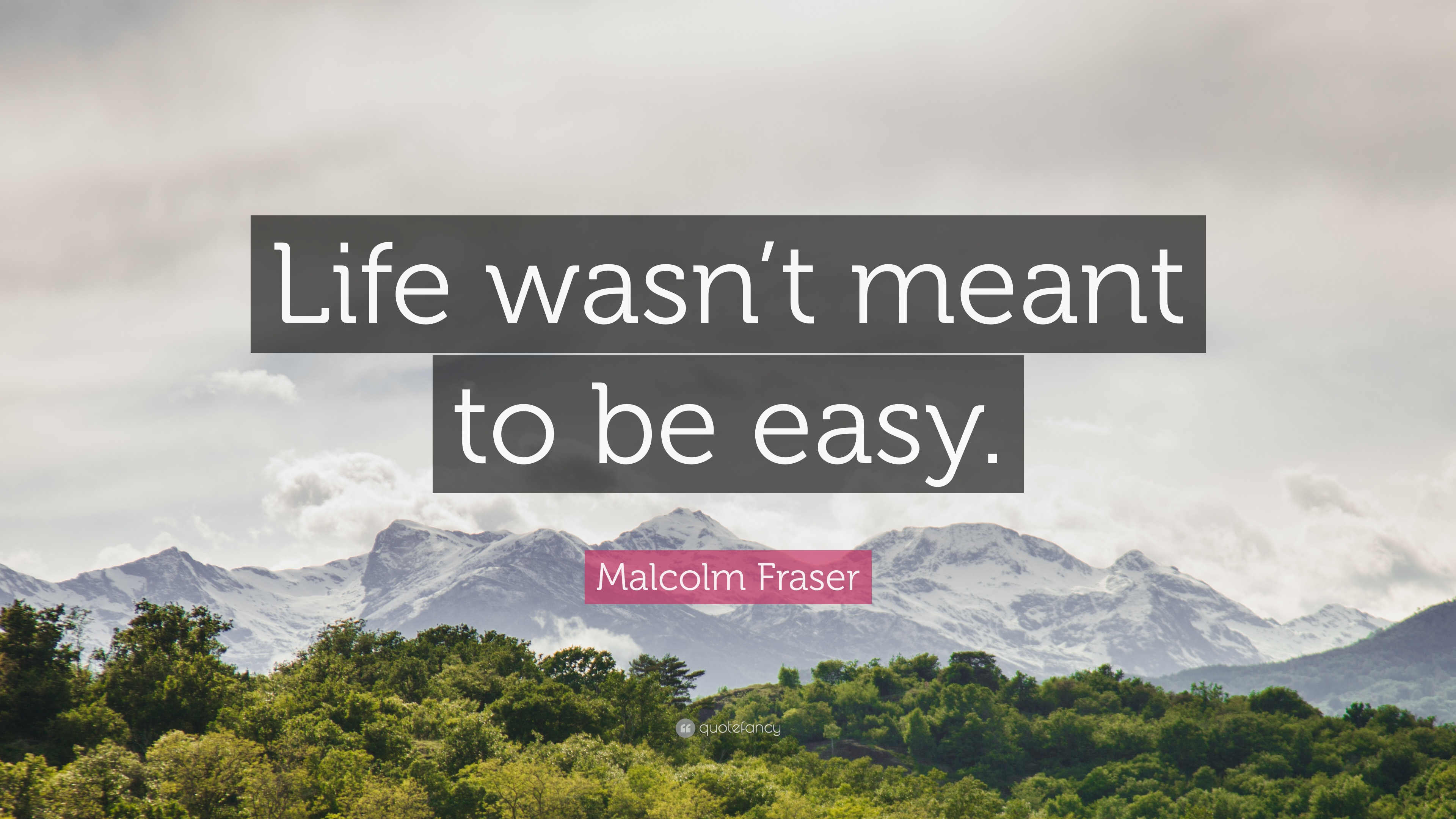 Malcolm Fraser Quote Life Wasnt Meant To Be Easy 9 Wallpapers