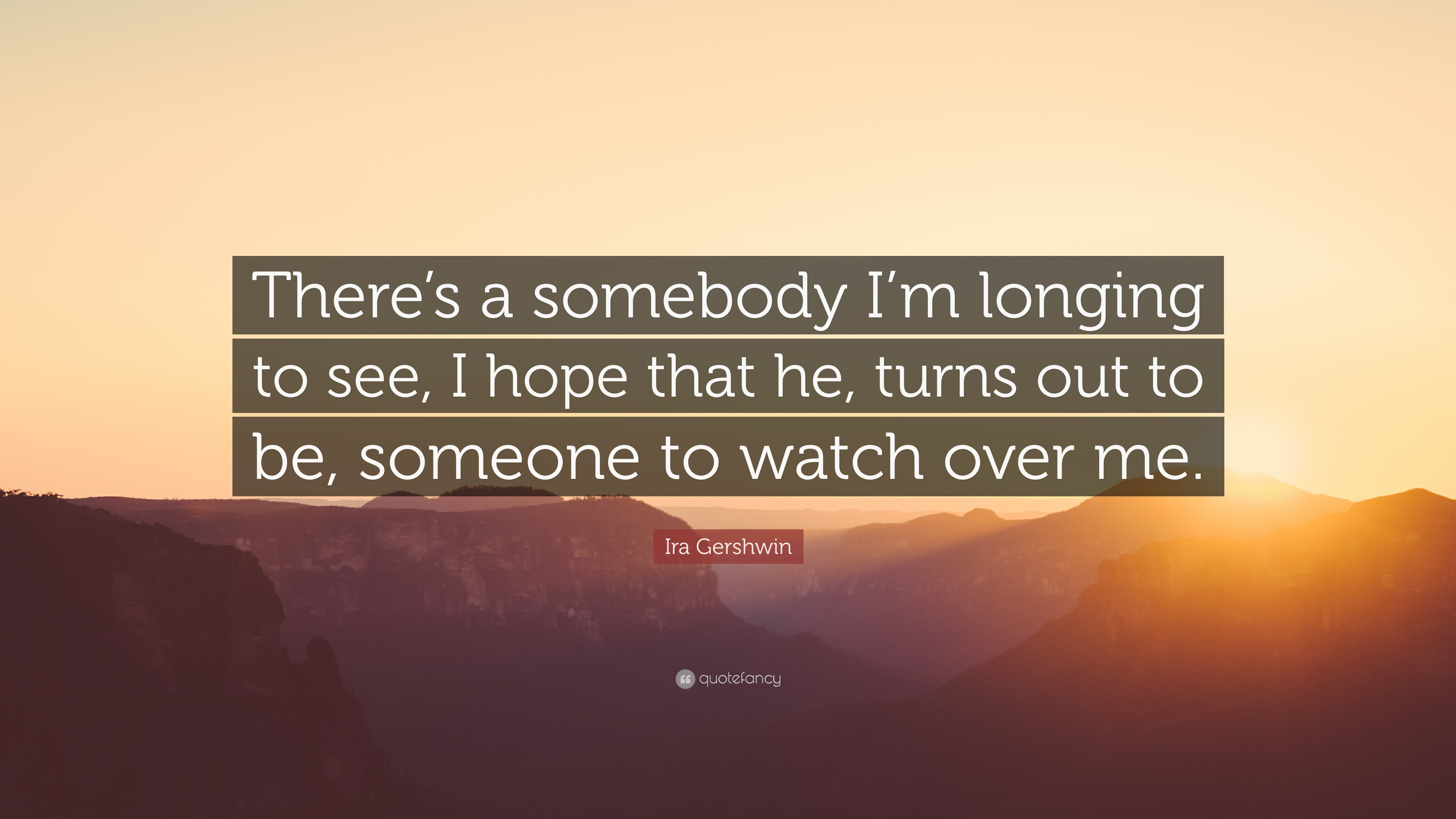 Ira Gershwin Quote Theres A Somebody Im Longing To See I Hope