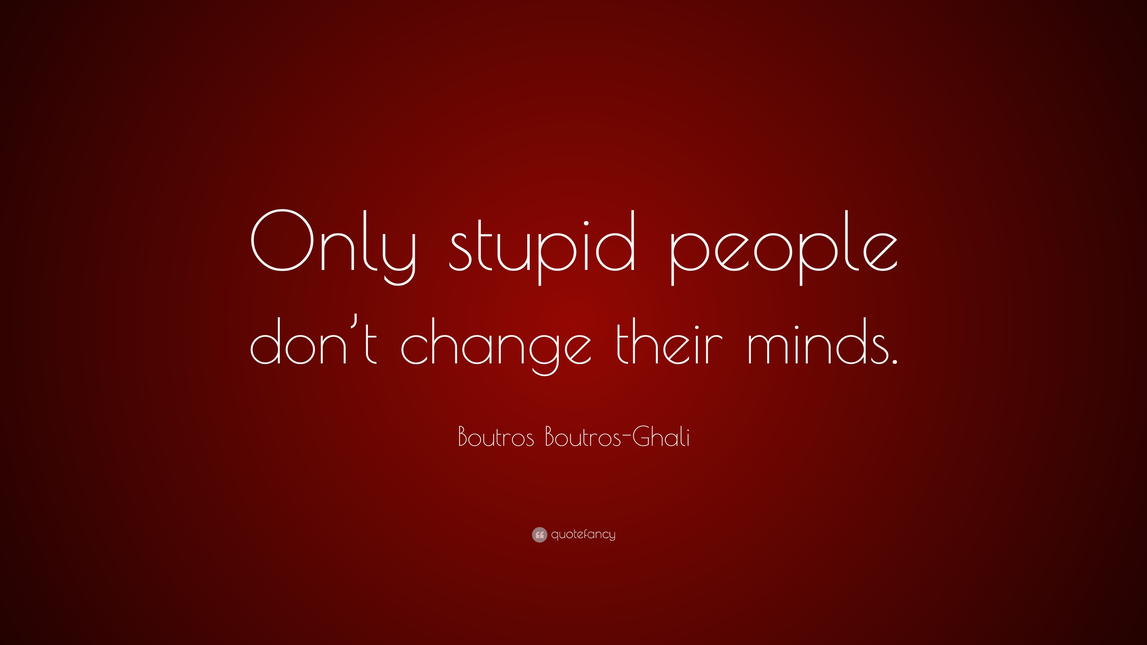 """Boutros Boutros-Ghali Quote: """"Only stupid people don\'t ..."""