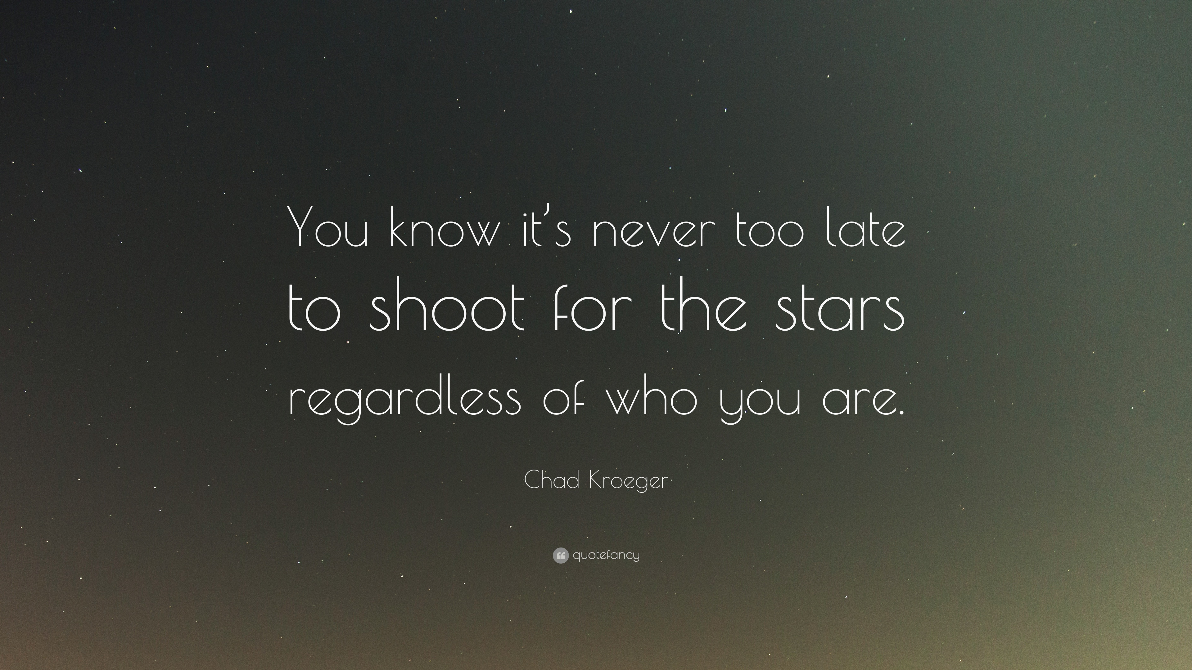 Chad Kroeger Quote You Know Its Never Too Late To Shoot For The