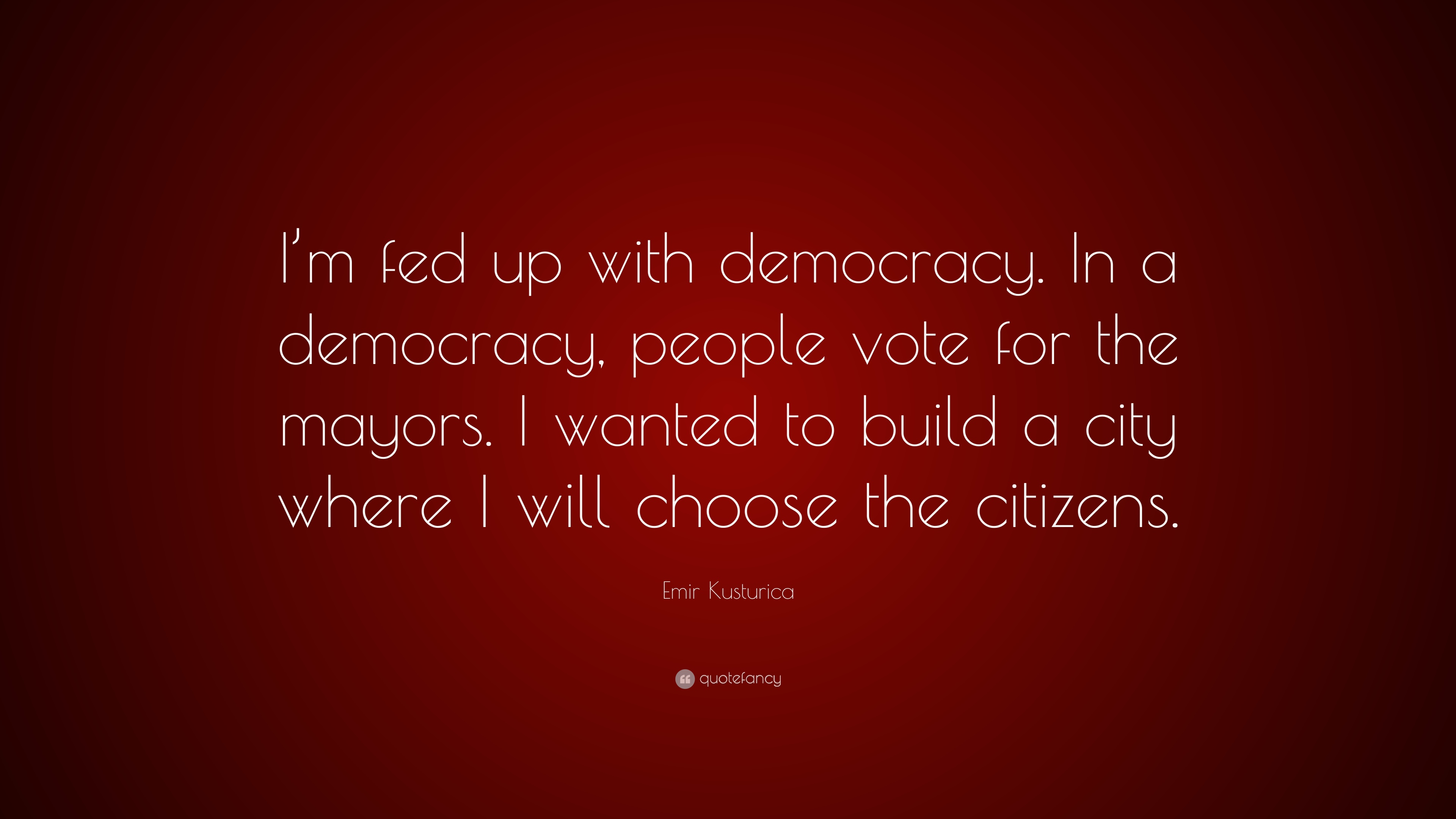 Emir Kusturica Quote Im Fed Up With Democracy In A Democracy