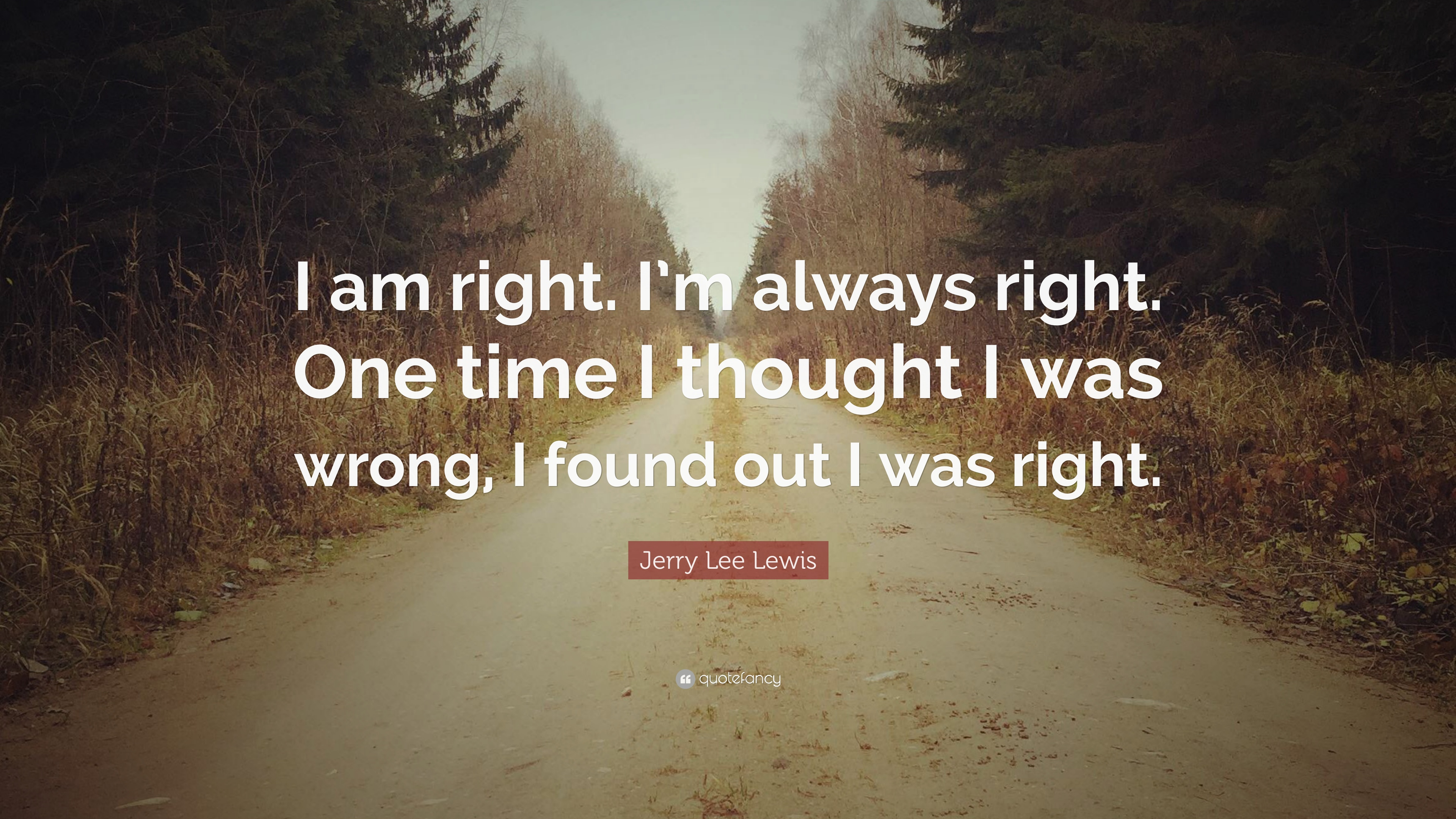 Jerry Lee Lewis Quote I Am Right Im Always Right One Time I