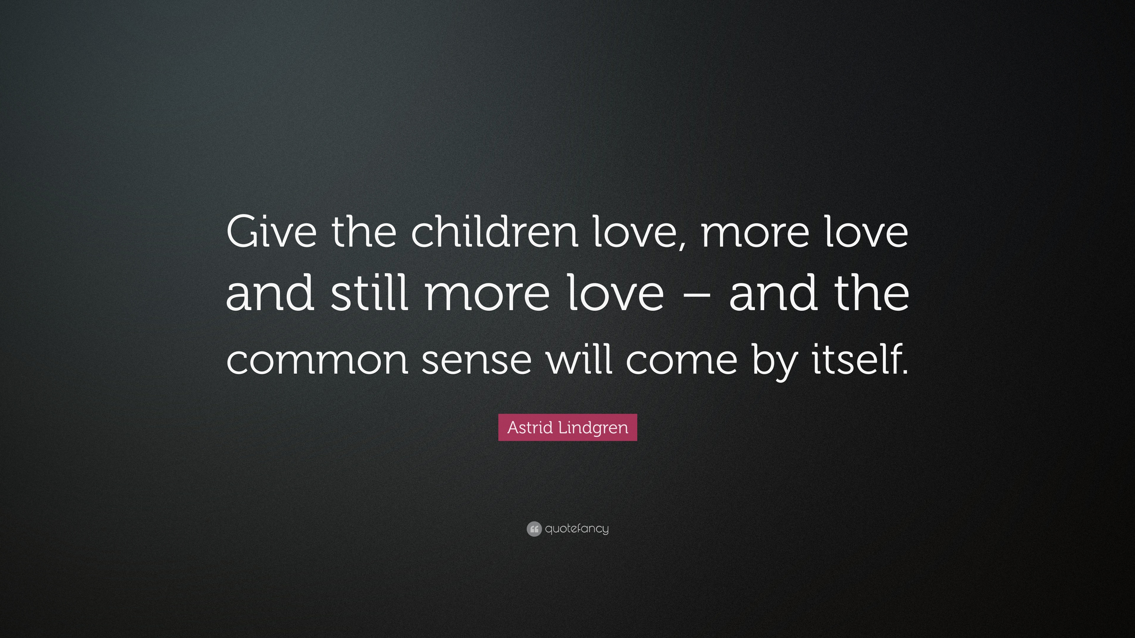 Astrid Lindgren Quote Give The Children Love More Love And Still More Love And The Common Sense Will Come By Itself 9 Wallpapers Quotefancy