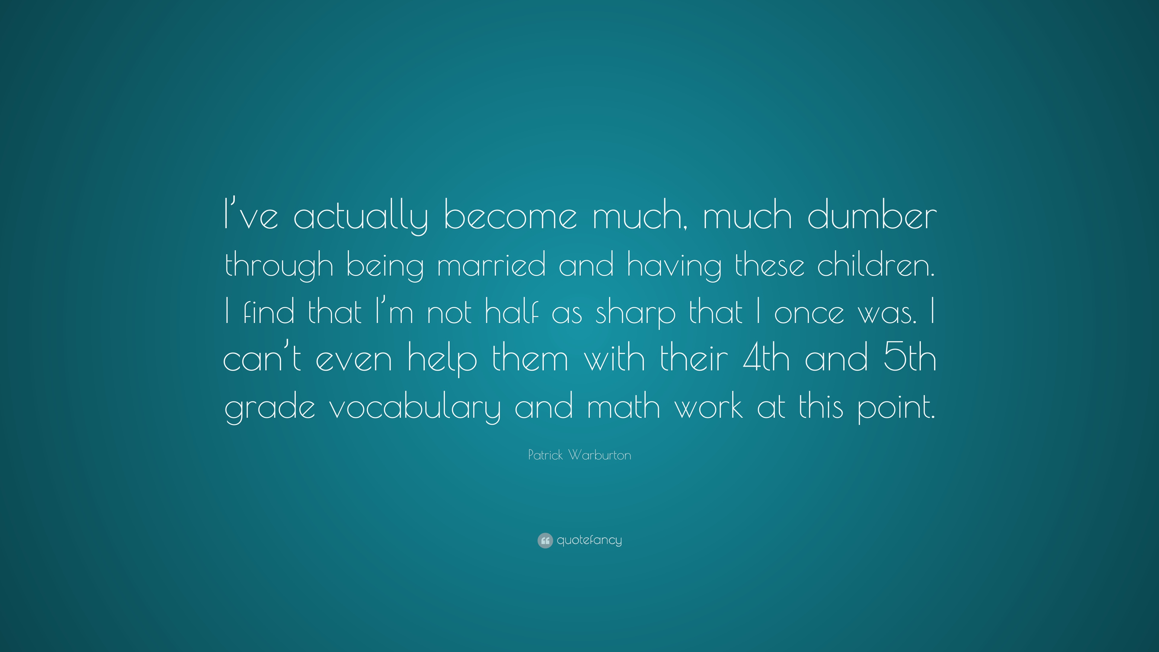 """Patrick Warburton Quote: """"I\'ve actually become much, much dumber ..."""