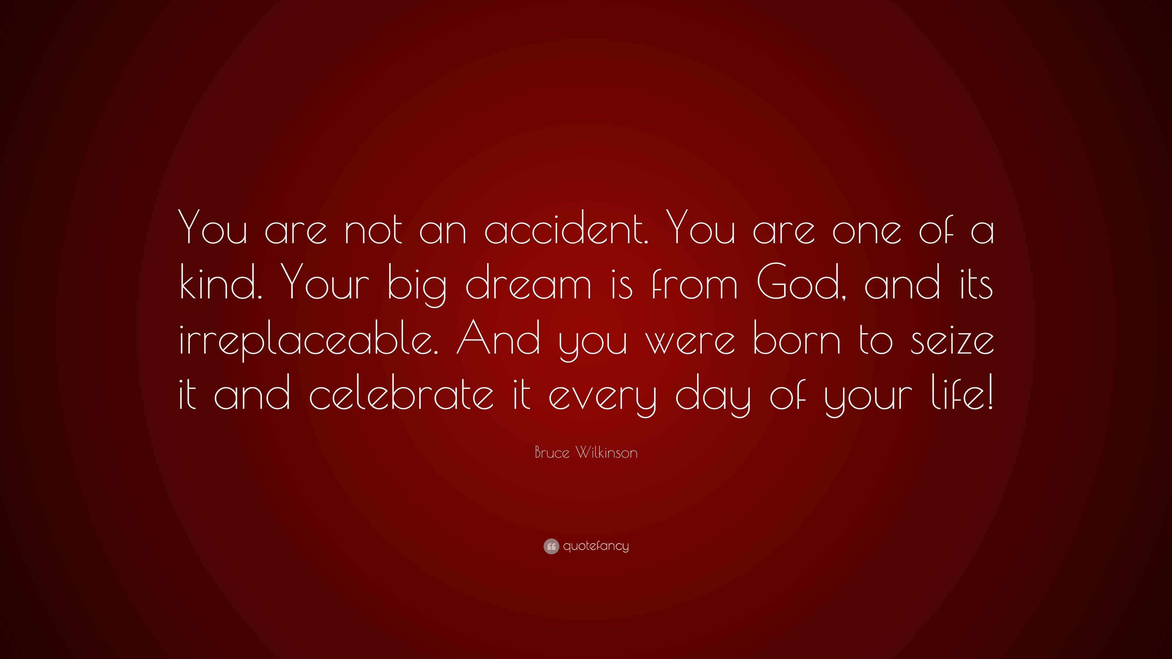 """Bruce Wilkinson Quote: """"You are not an accident. You are one of a ..."""