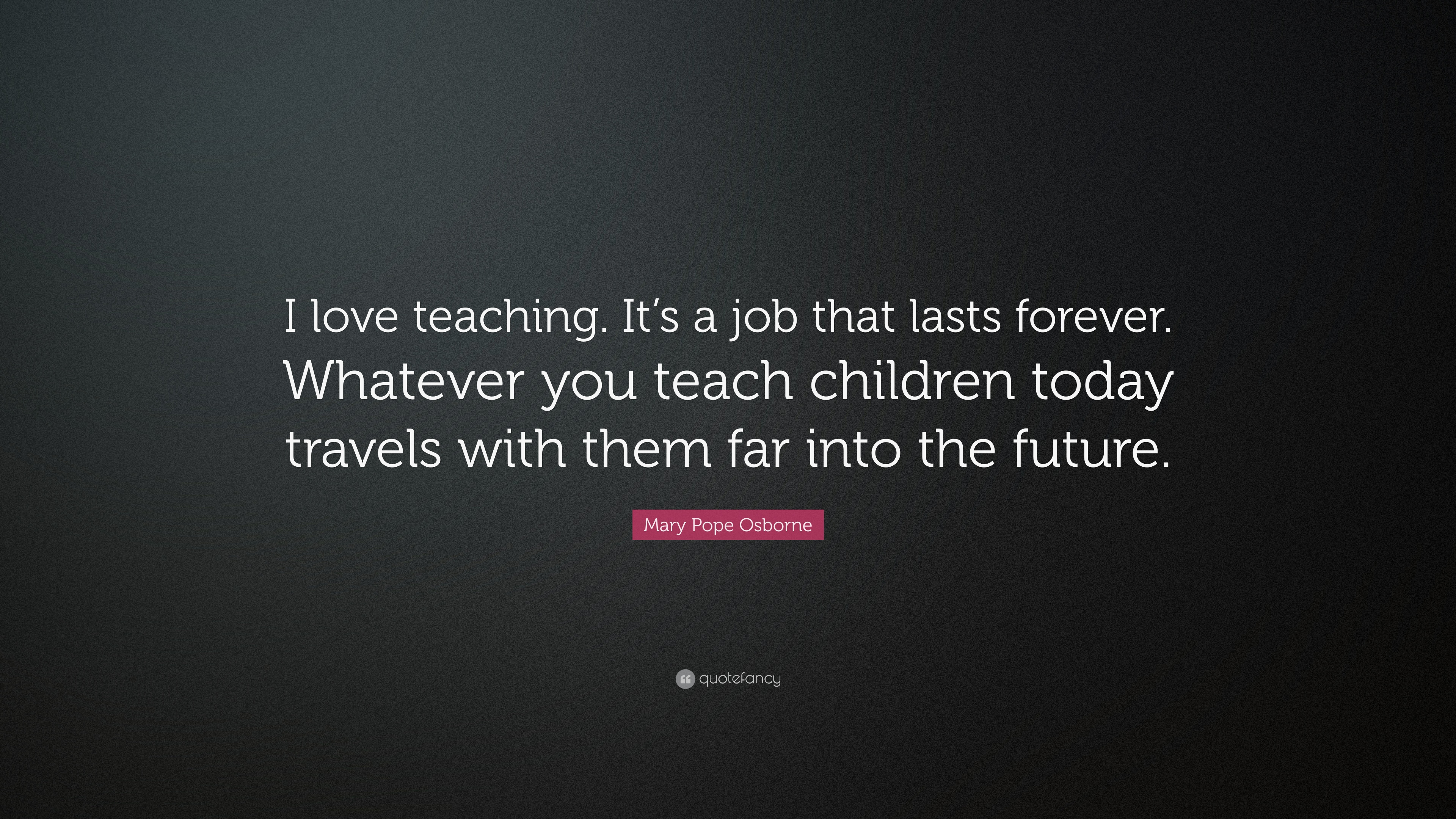 """Mary Pope Osborne Quote: """"I Love Teaching. It's A Job That"""