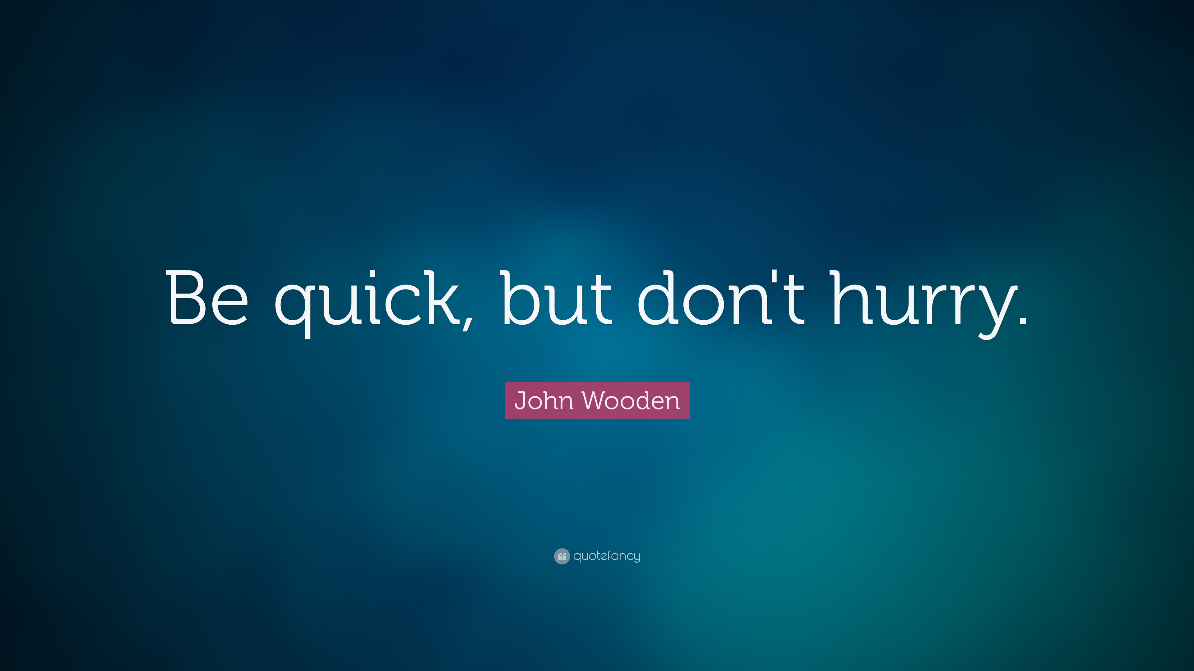 John Wooden Quote Be Quick But Dont Hurry 16 Wallpapers