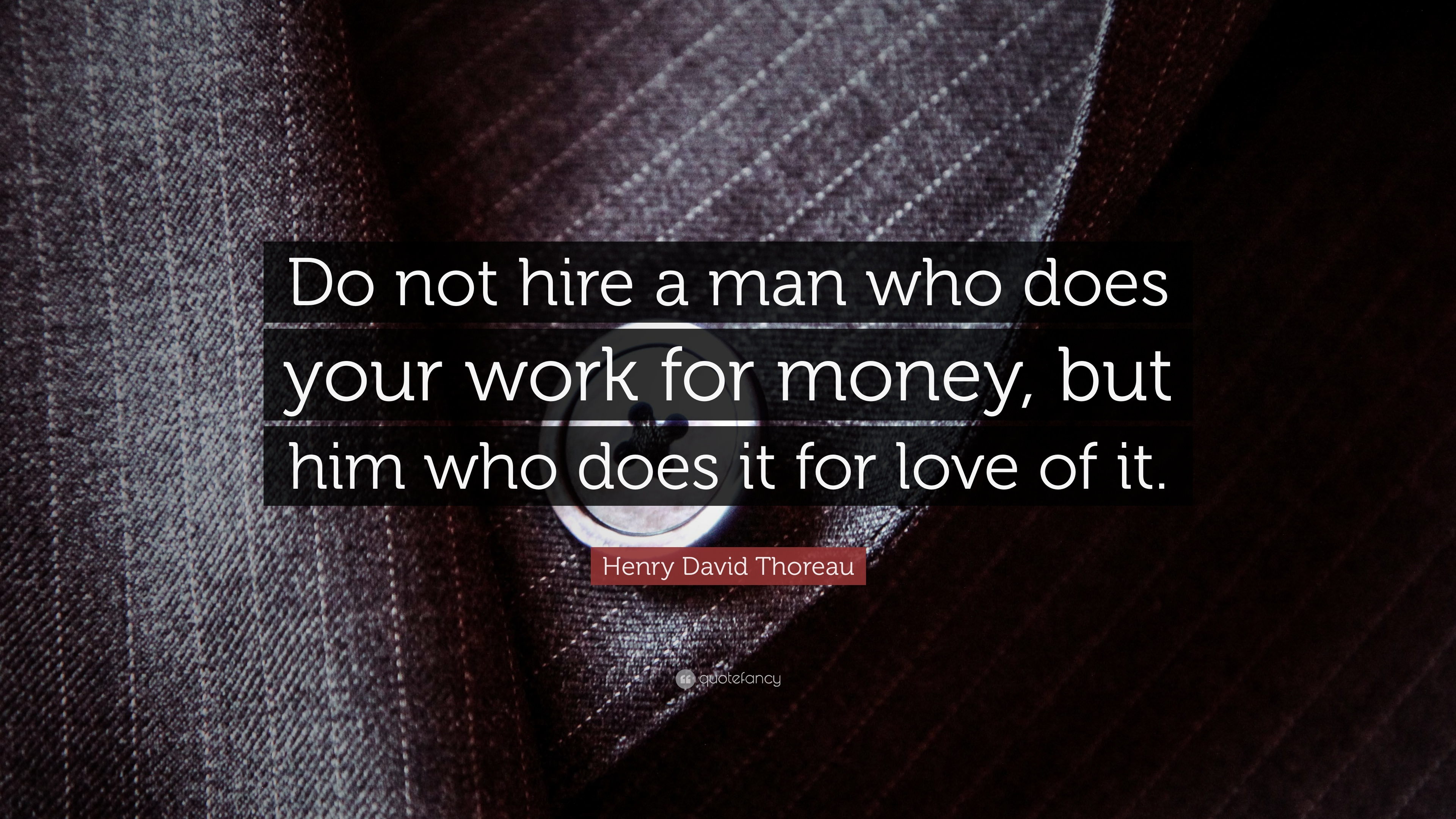 "Henry David Thoreau Quote: ""Do Not Hire A Man Who Does"