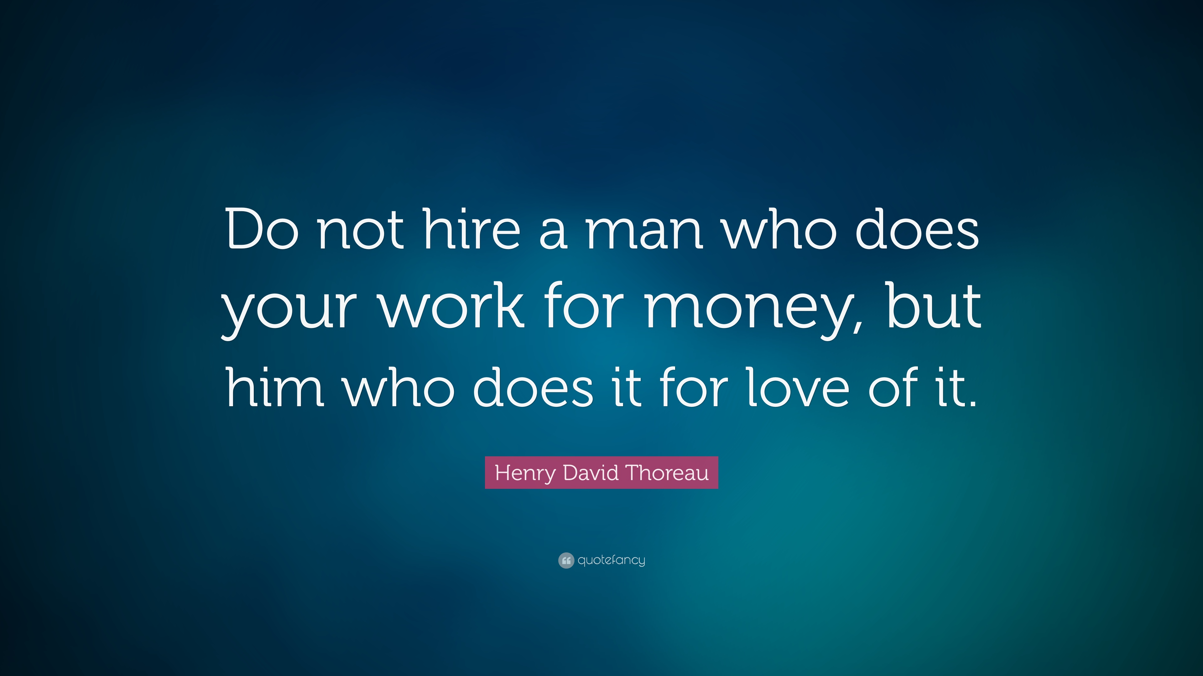 """Henry David Thoreau Quote: """"Do Not Hire A Man Who Does"""