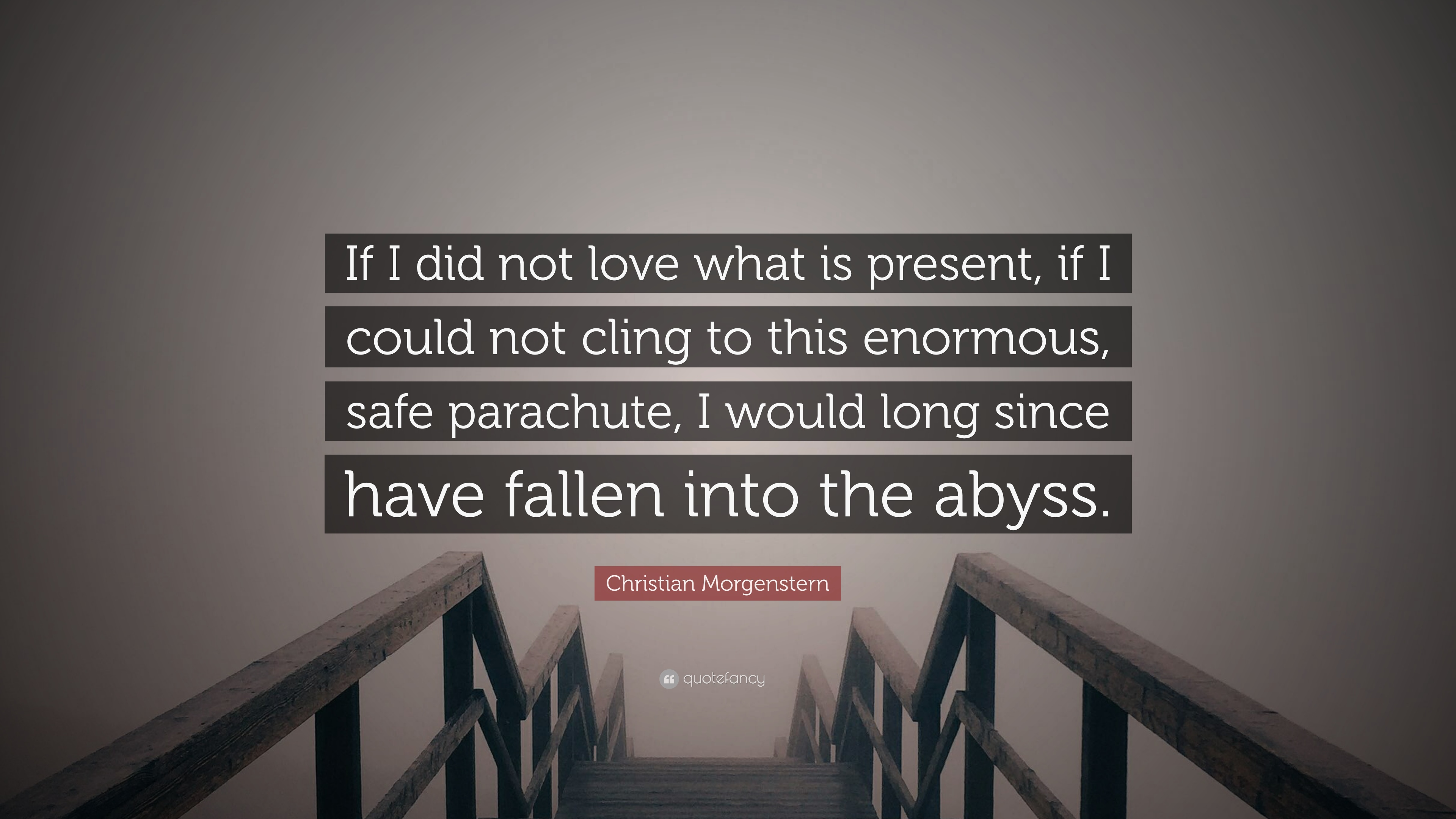 "Christian Morgenstern Quote ""If I did not love what is present if I"