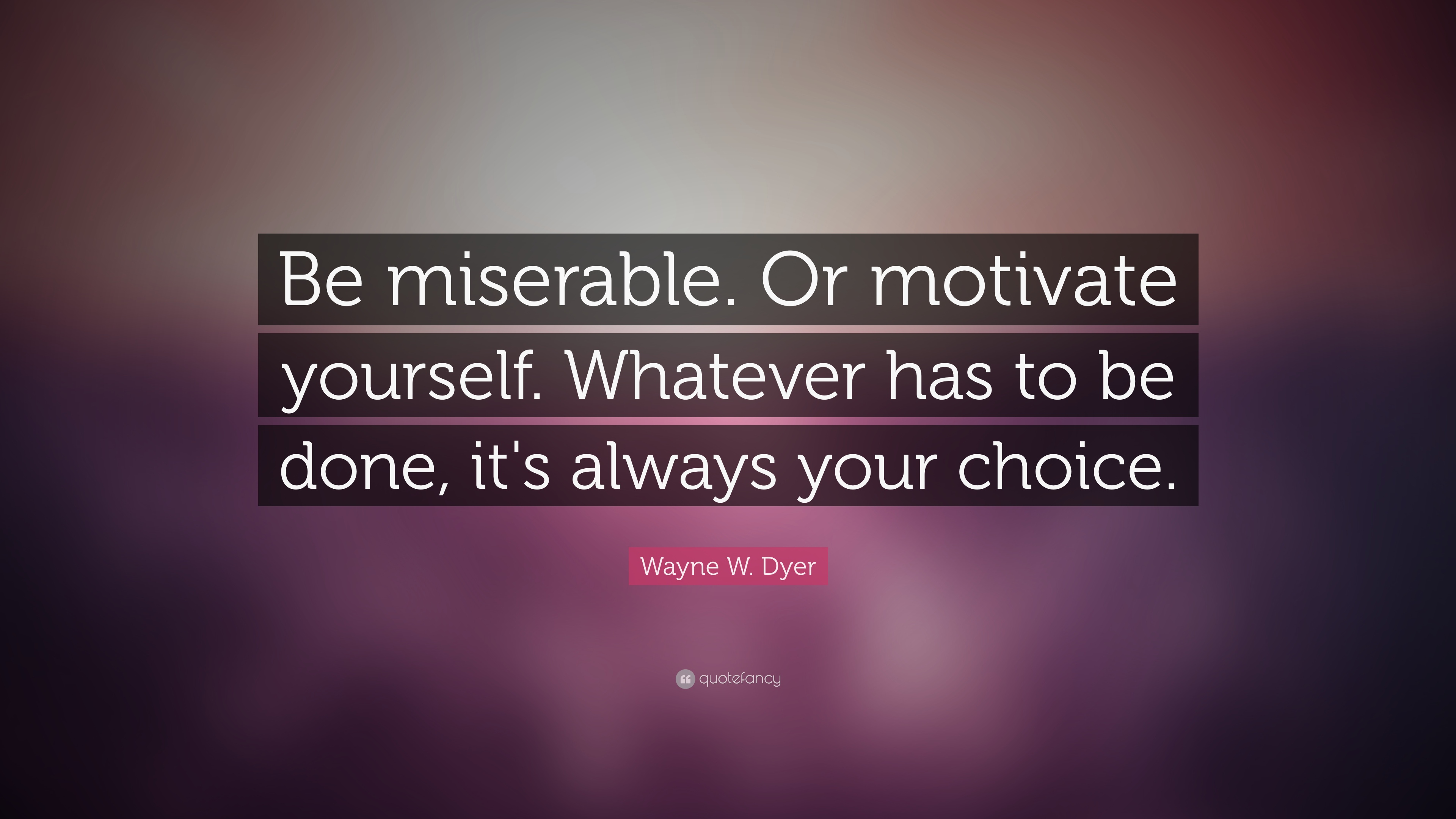 Wayne W Dyer Quote Be Miserable Or Motivate Yourself Whatever