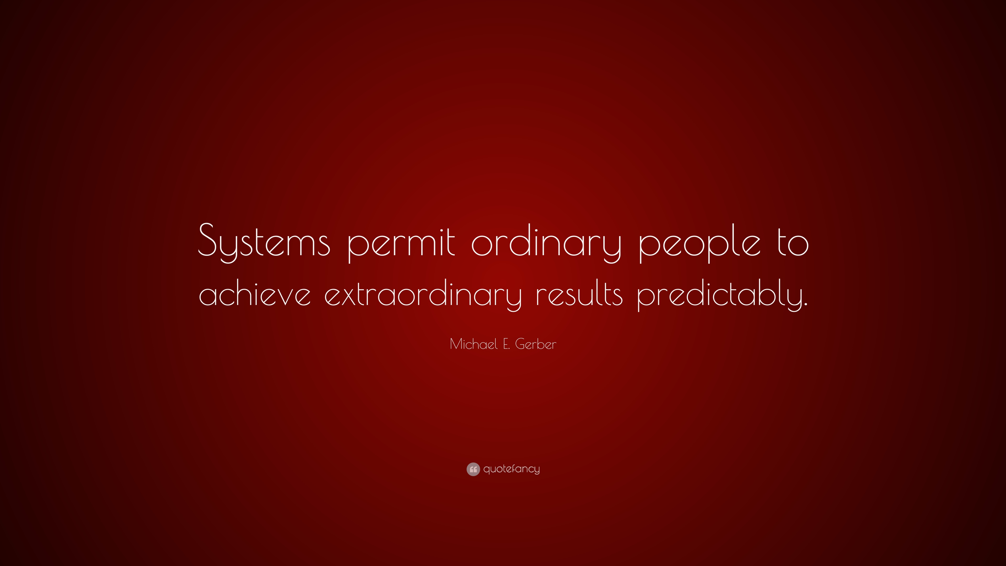 "Michael E. Gerber Quote: ""Systems permit ordinary people ..."