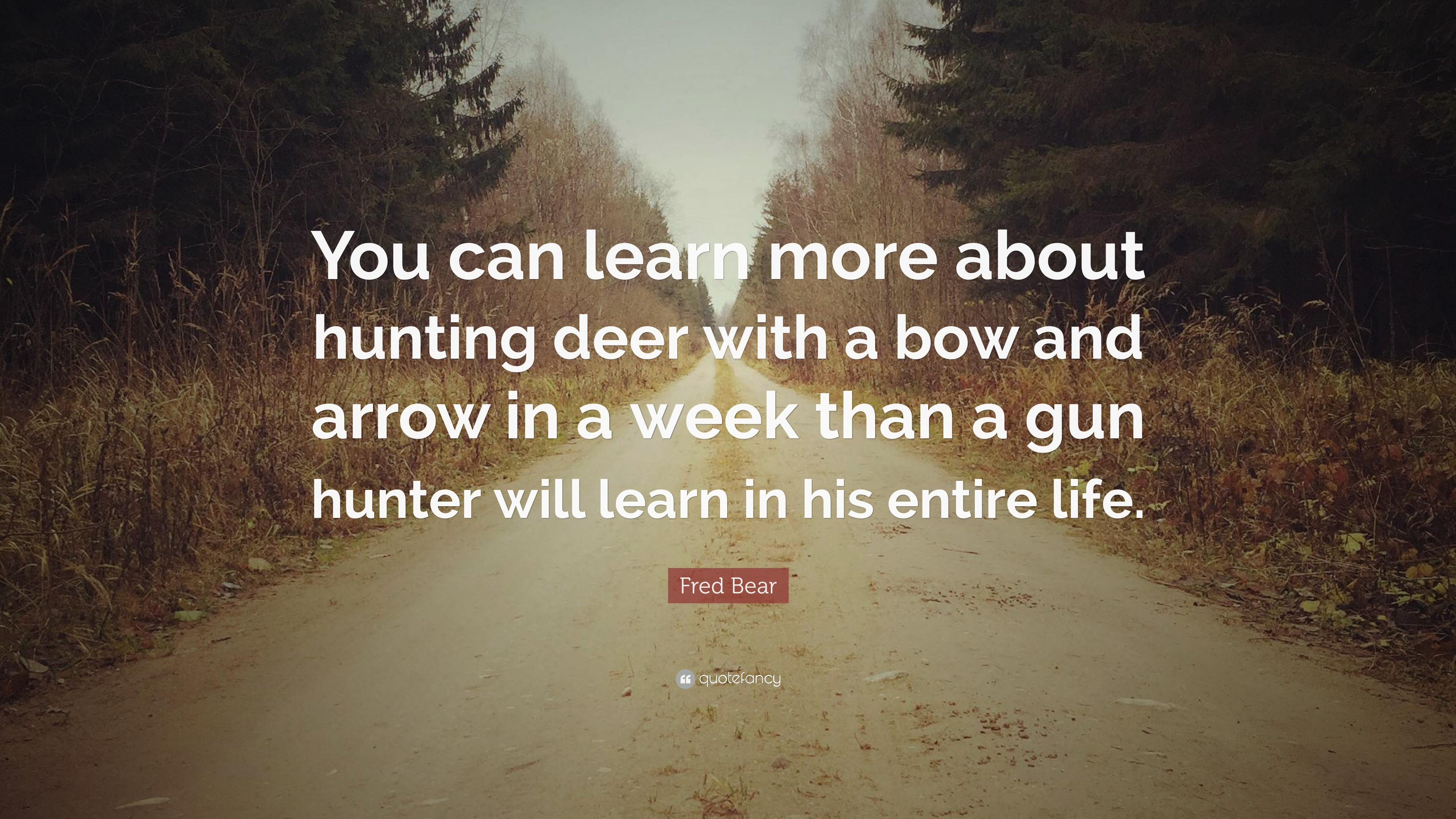 "Fred Bear Quote: ""You can learn more about hunting deer with ..."
