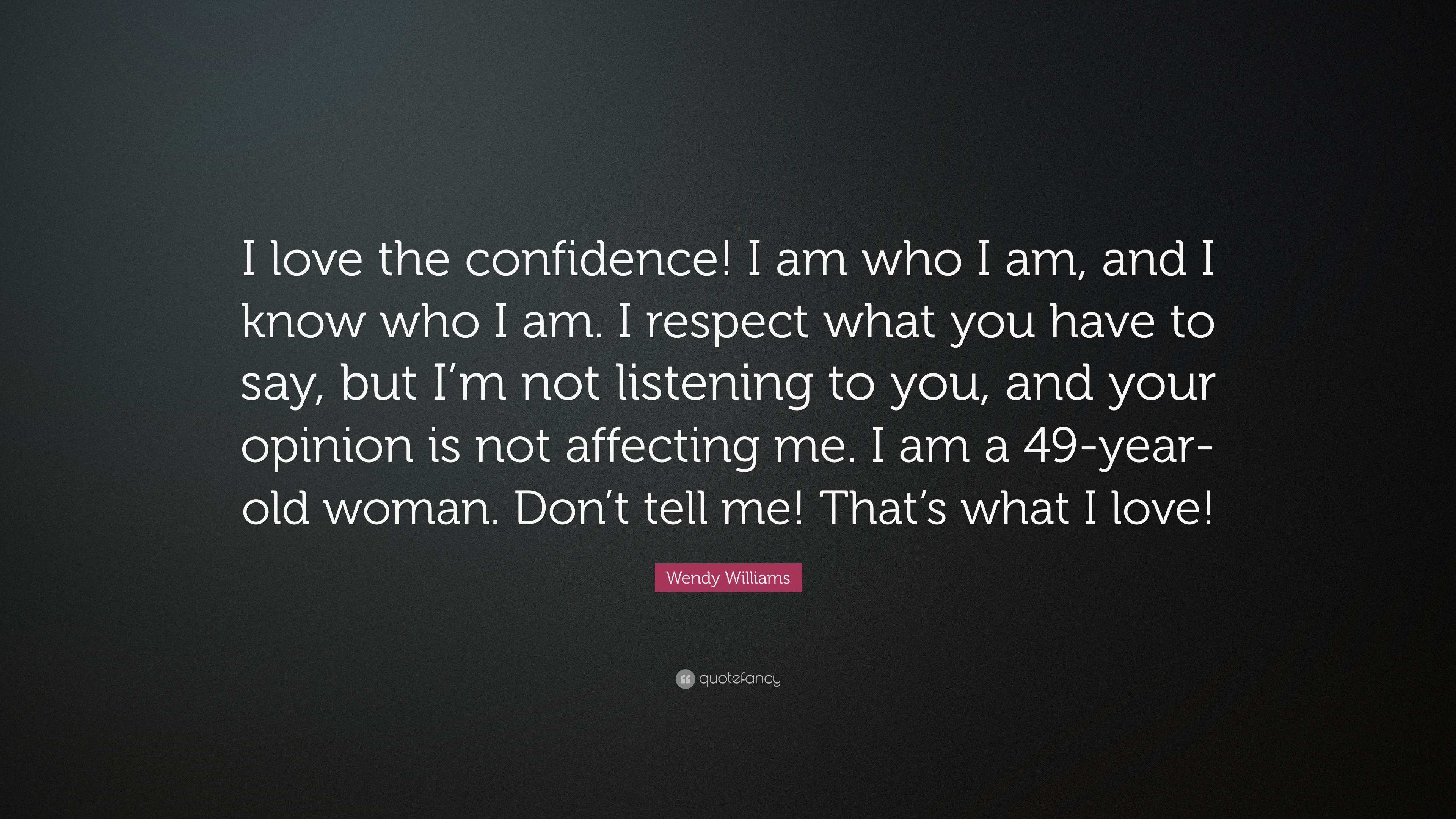 Wendy Williams Quote I Love The Confidence I Am Who I Am And I