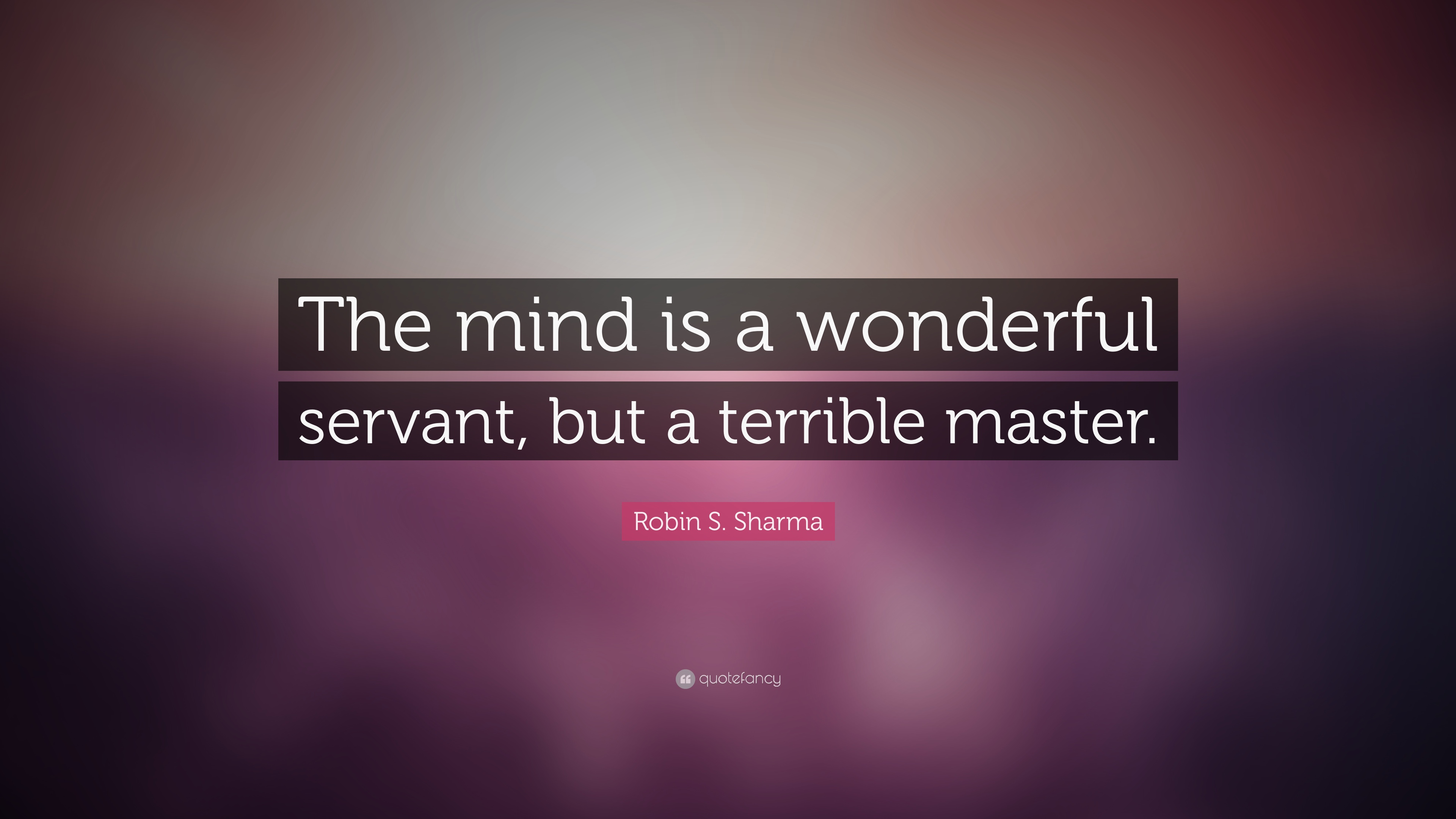 "Robin S. Sharma Quote: ""The Mind Is A Wonderful Servant"