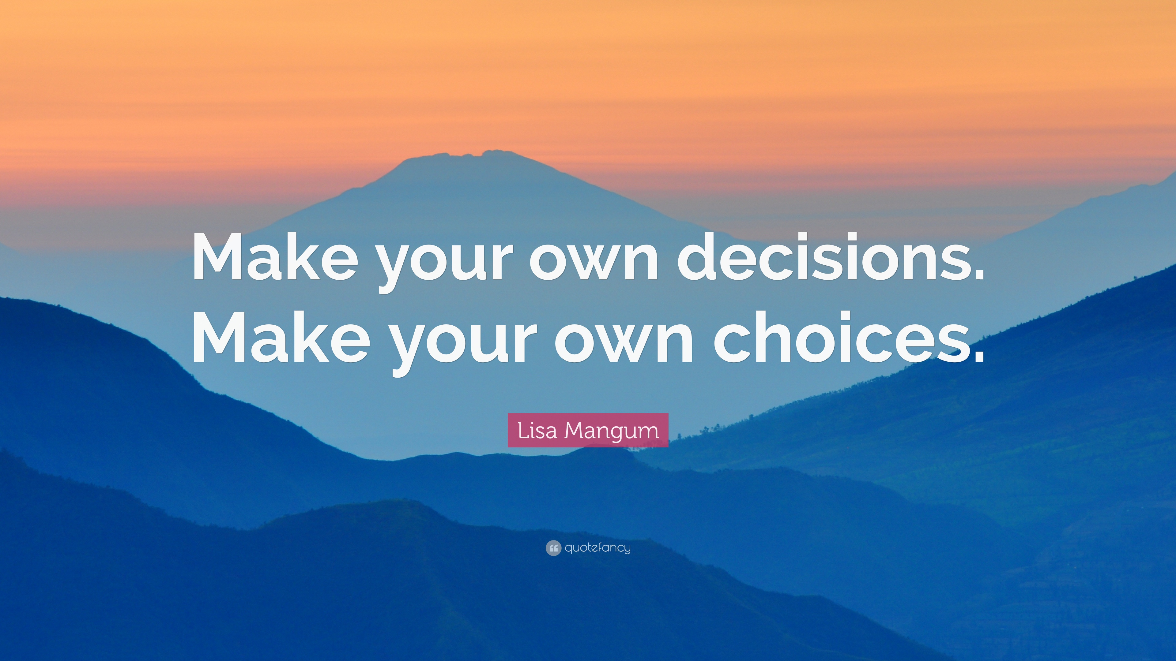 "Make Your Own Decisions Quotes: Lisa Mangum Quote: ""Make Your Own Decisions. Make Your Own"