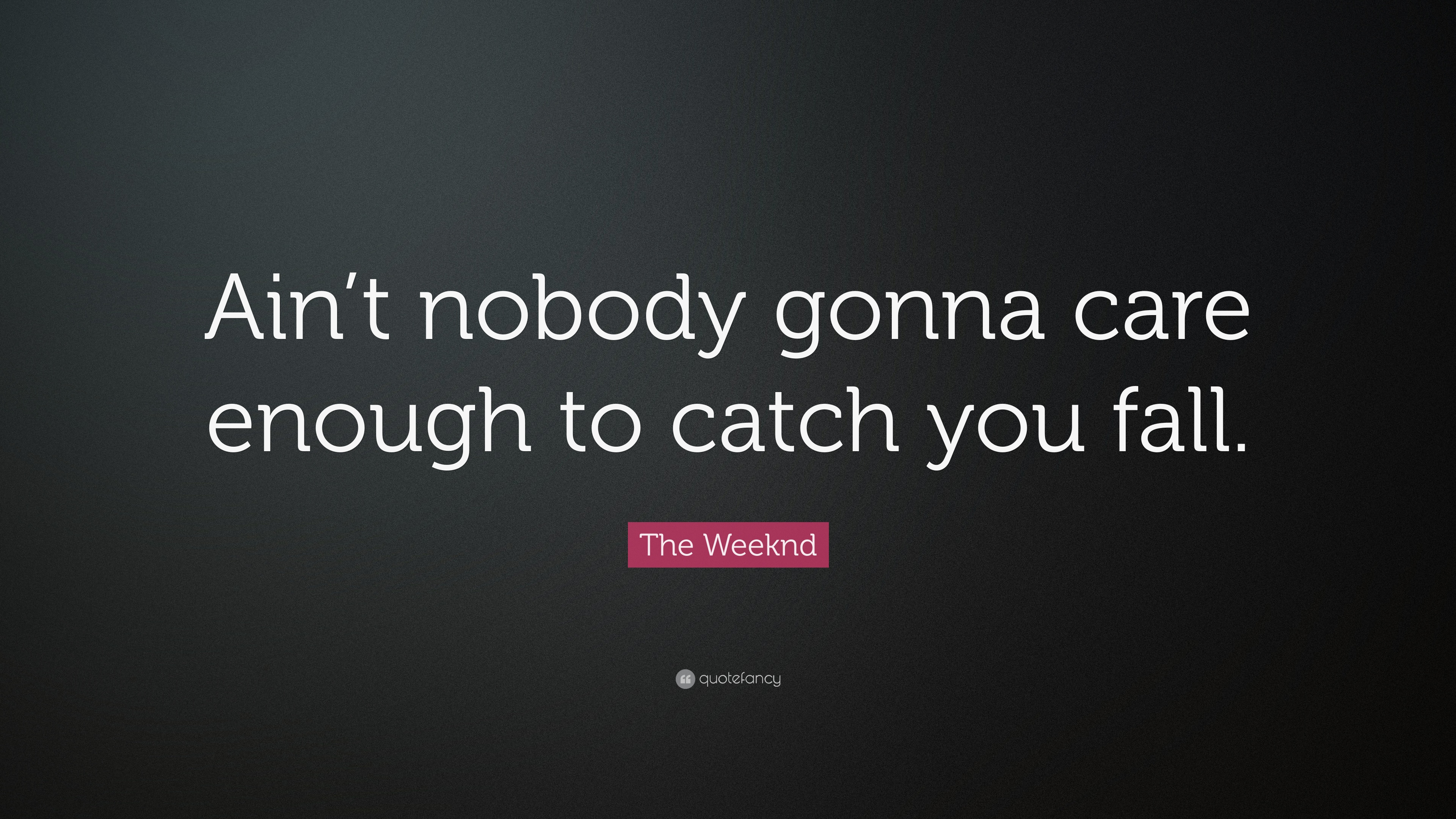 """The Weeknd Quotes The Weeknd Quote: """"Ain't nobody gonna care enough to catch you  The Weeknd Quotes"""