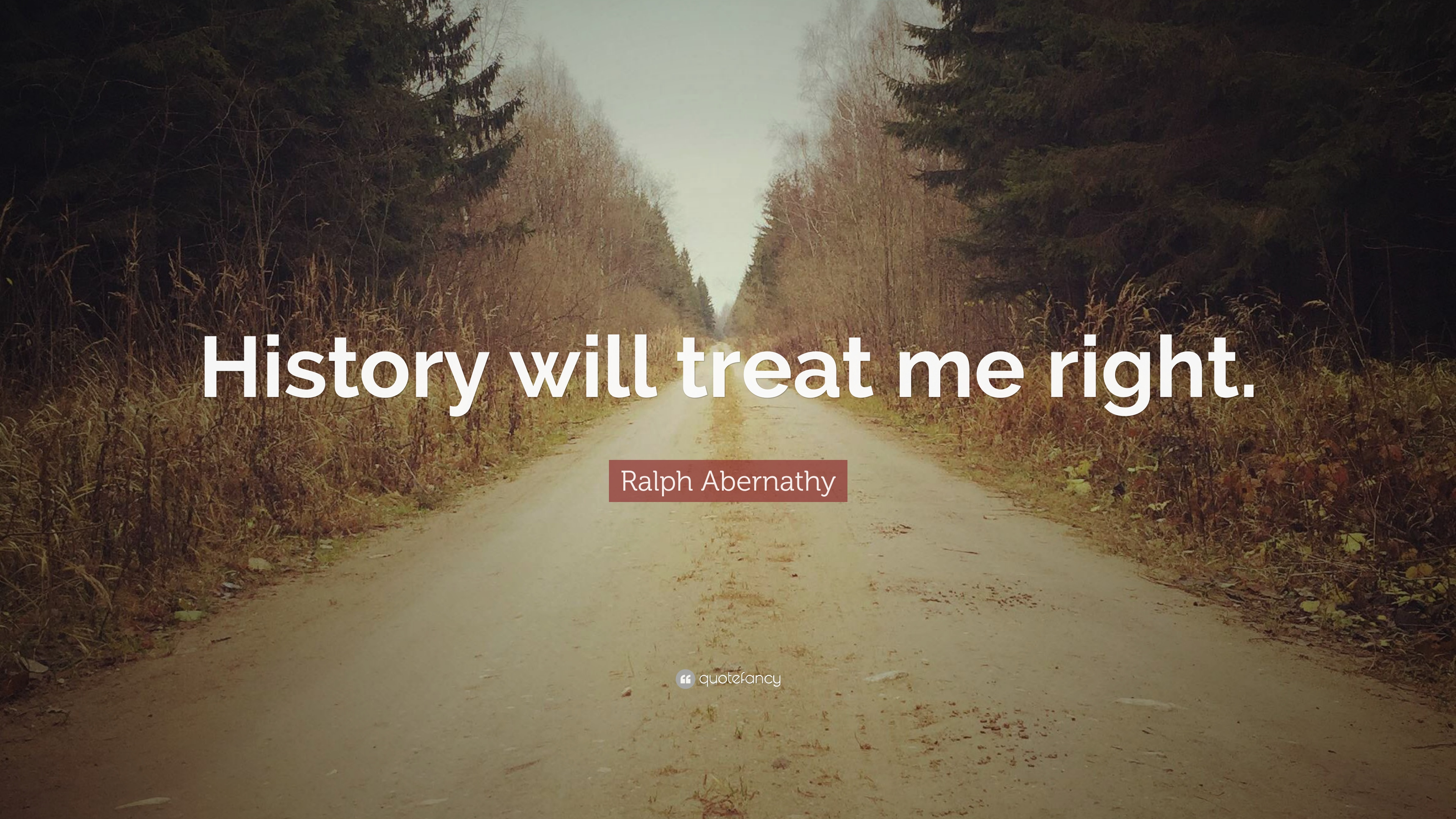 """Ralph Abernathy Quote: """"History Will Treat Me Right."""" (7"""