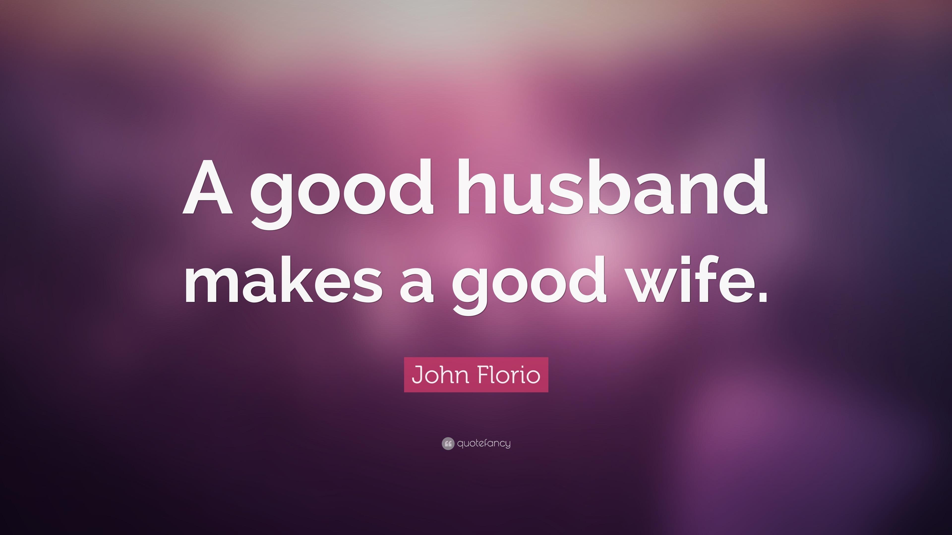 "John Florio Quote: ""A good husband makes a good wife."" (9 ..."
