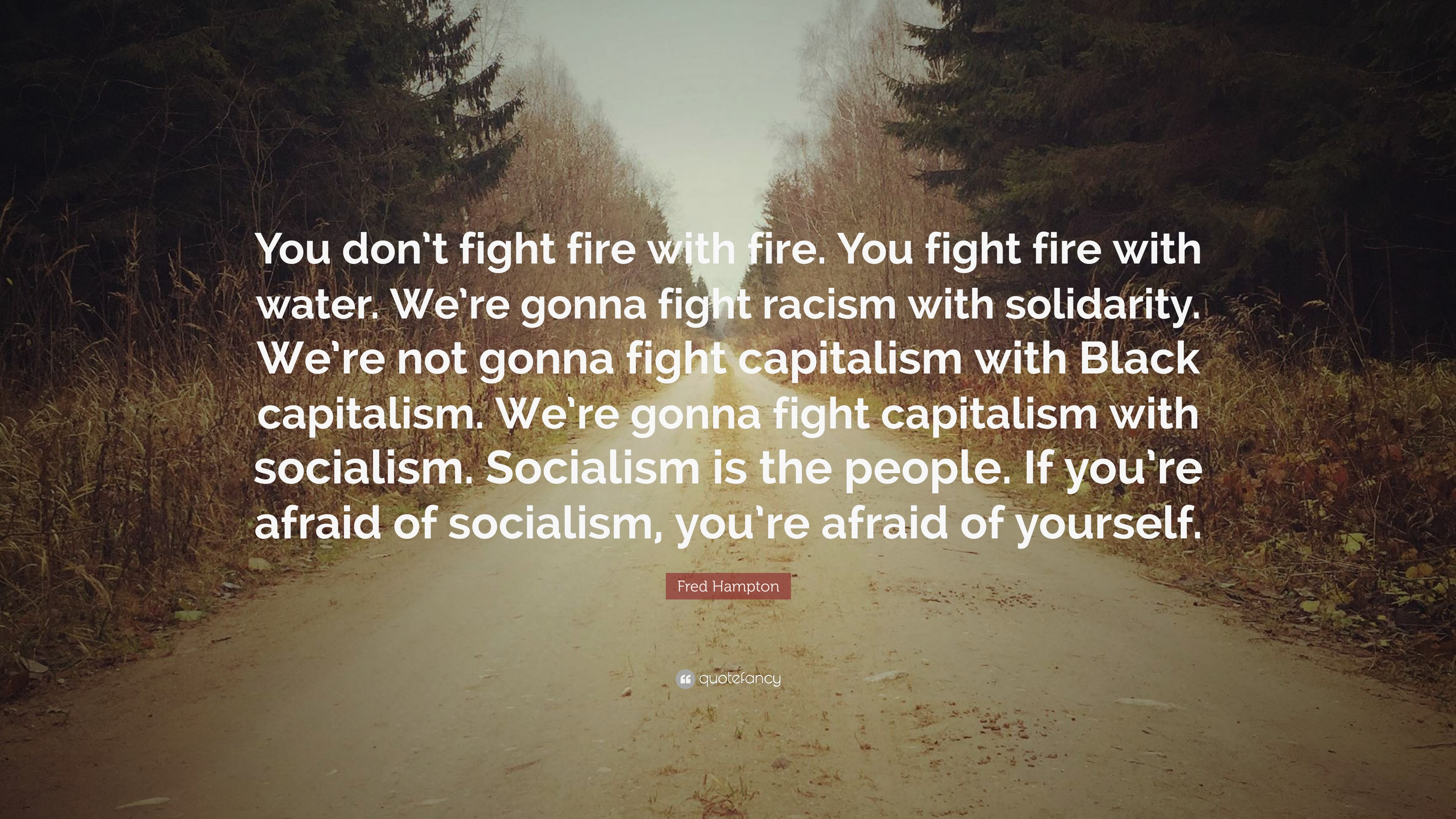 Fred Hampton Quote You Dont Fight Fire With Fire You Fight Fire