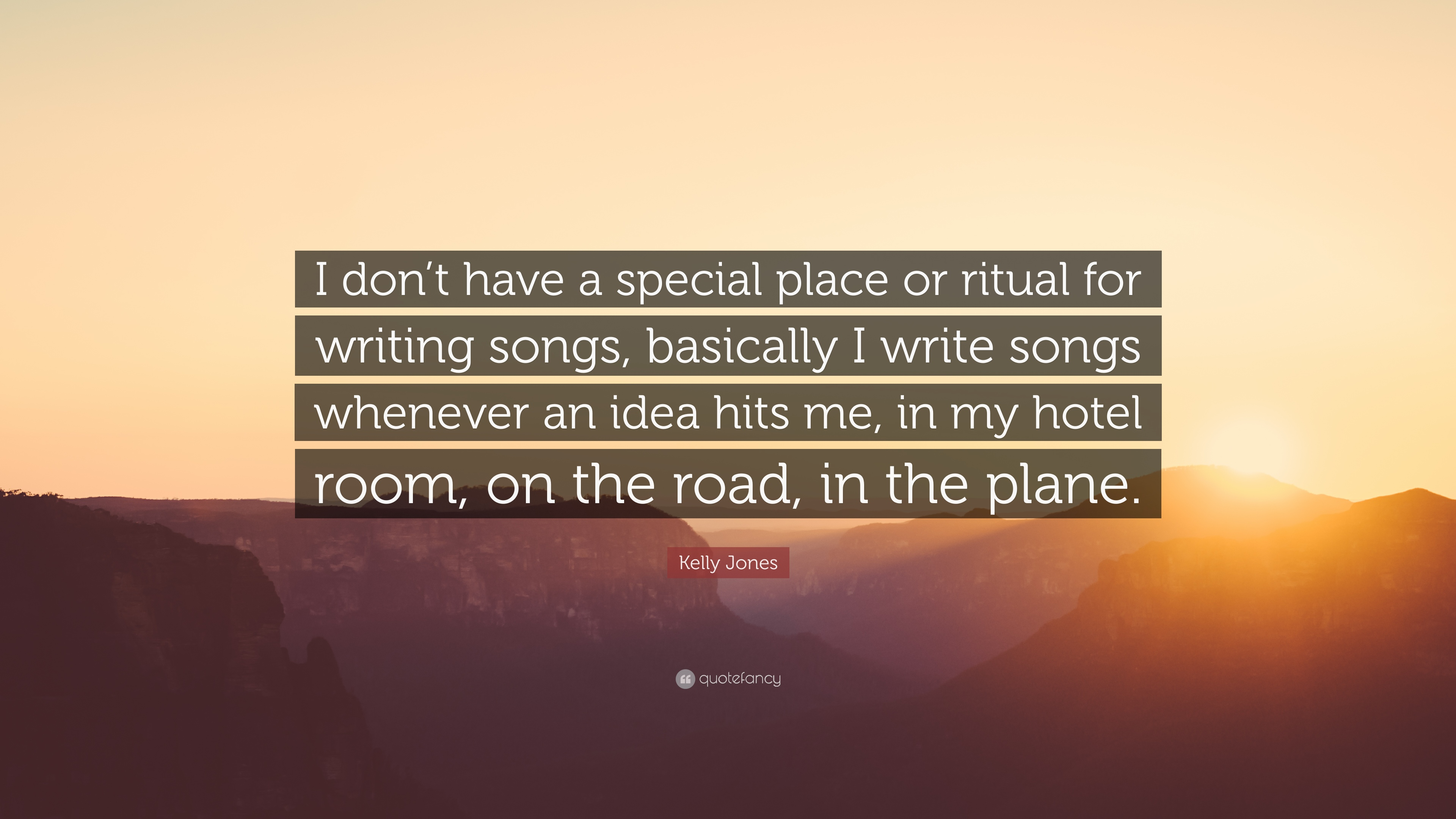 Kelly Jones Quote I Dont Have A Special Place Or Ritual For